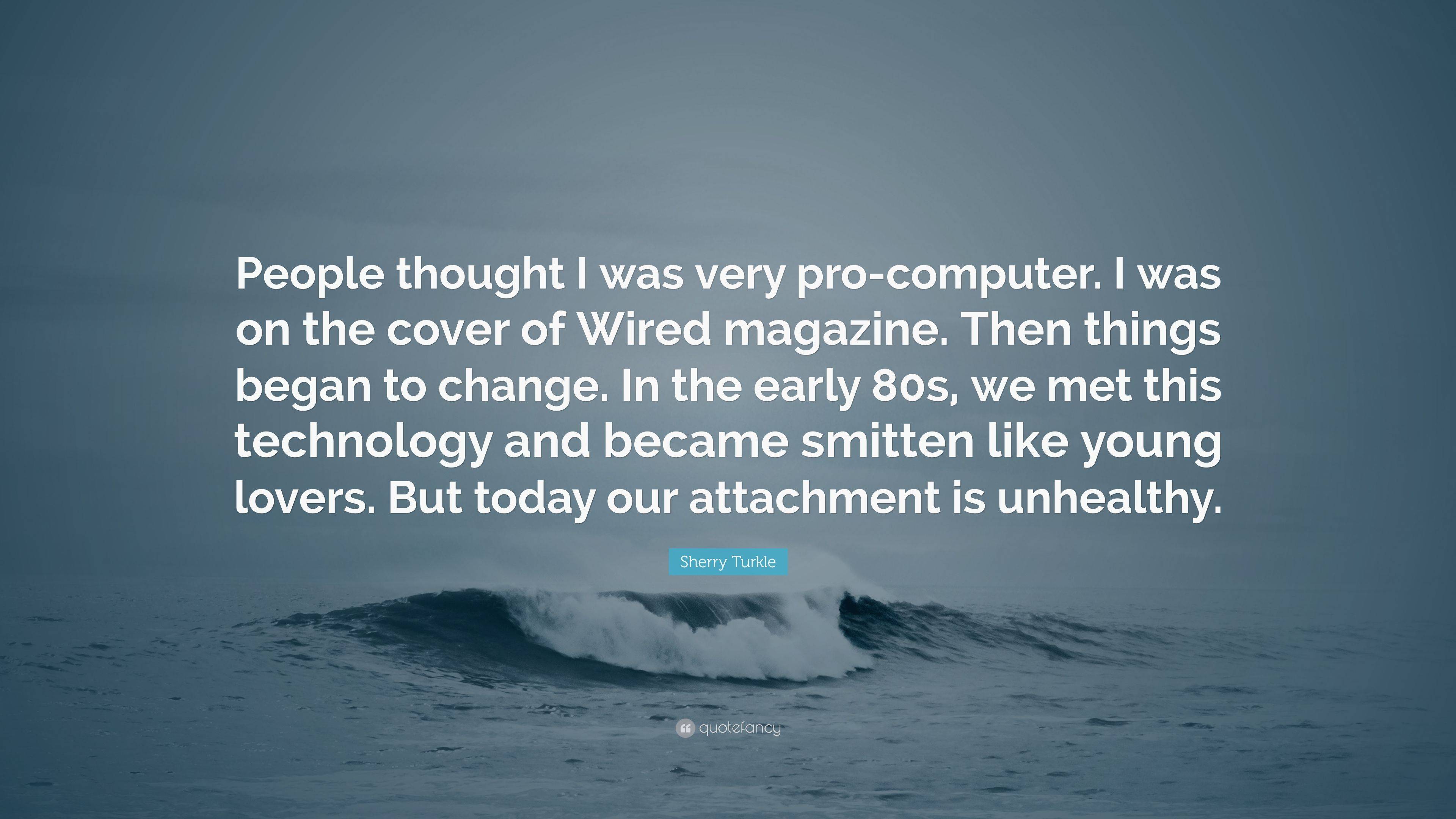 """Sherry Turkle Quote: """"People thought I was very pro-computer. I was ..."""