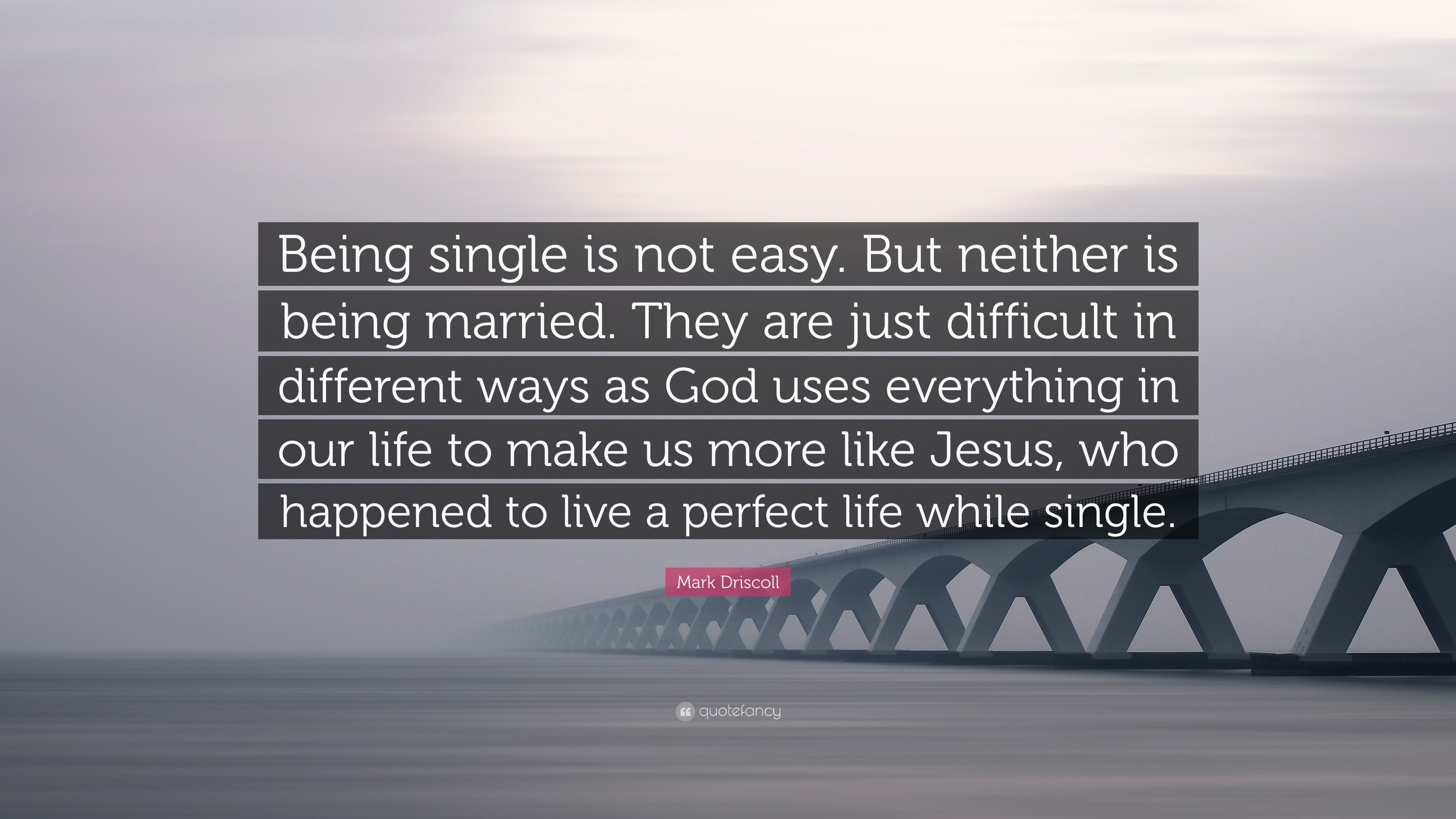 """Mark Driscoll Quote: """"Being Single Is Not Easy. But"""