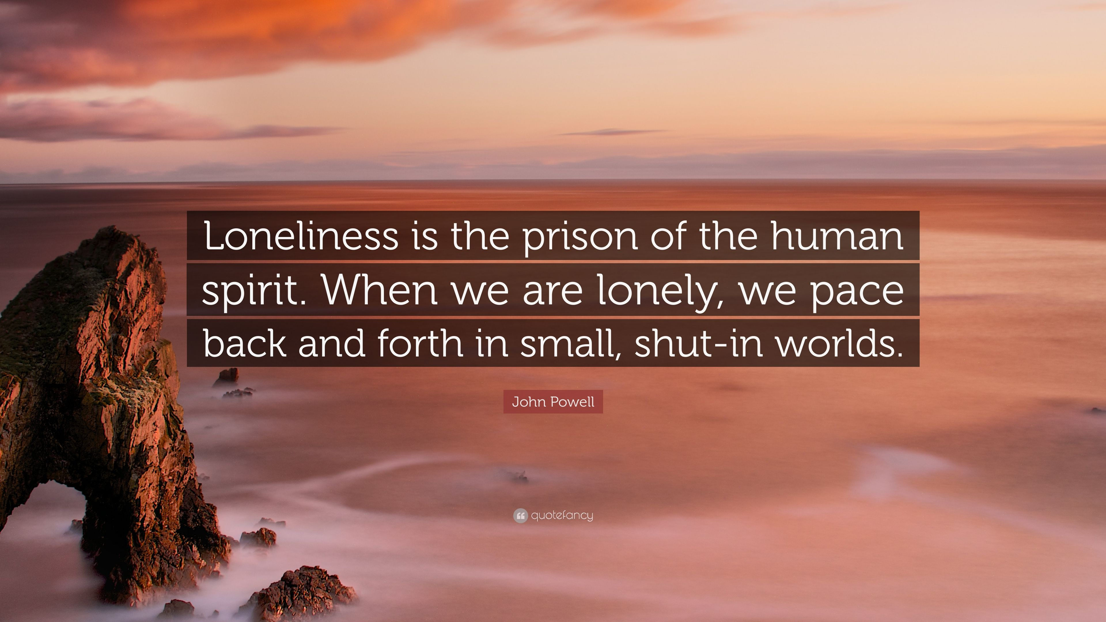 """John Powell Quote: """"Loneliness is the prison of the human spirit"""