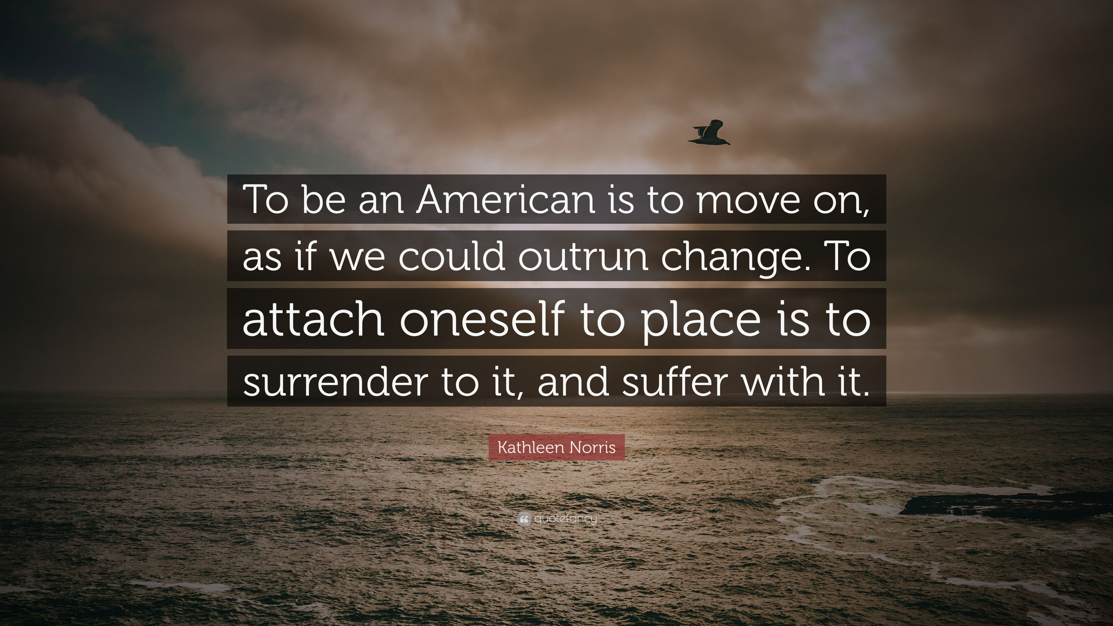 Kathleen Norris Quote To Be An American Is To Move On As If We