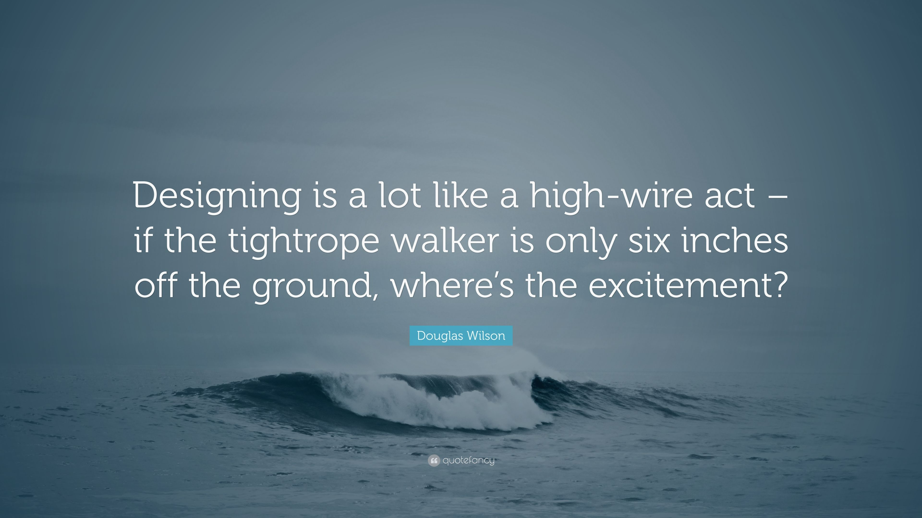 """Douglas Wilson Quote: """"Designing is a lot like a high-wire act – if ..."""