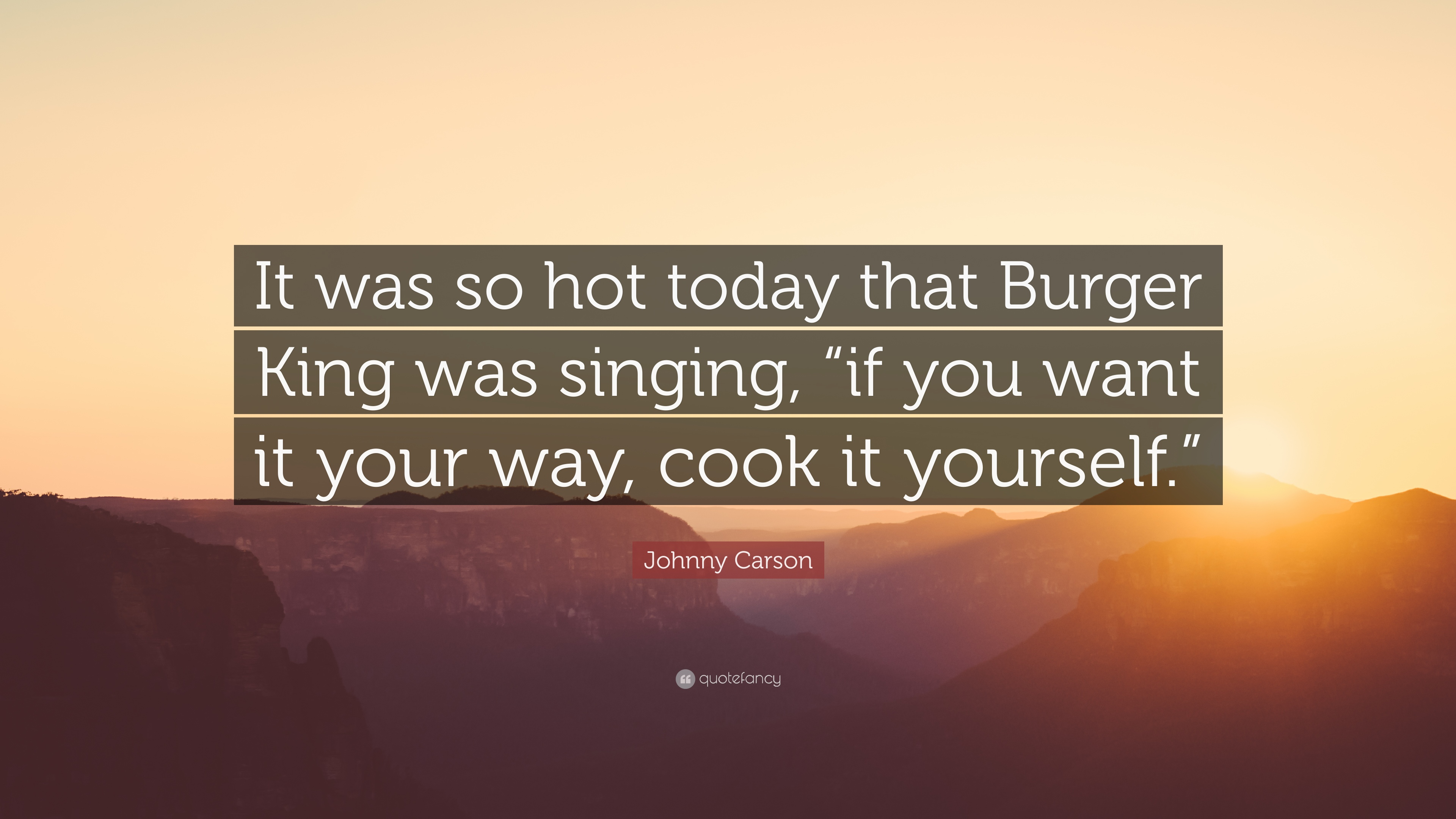 """Johnny Carson Quote: """"It was so hot today that Burger King was"""