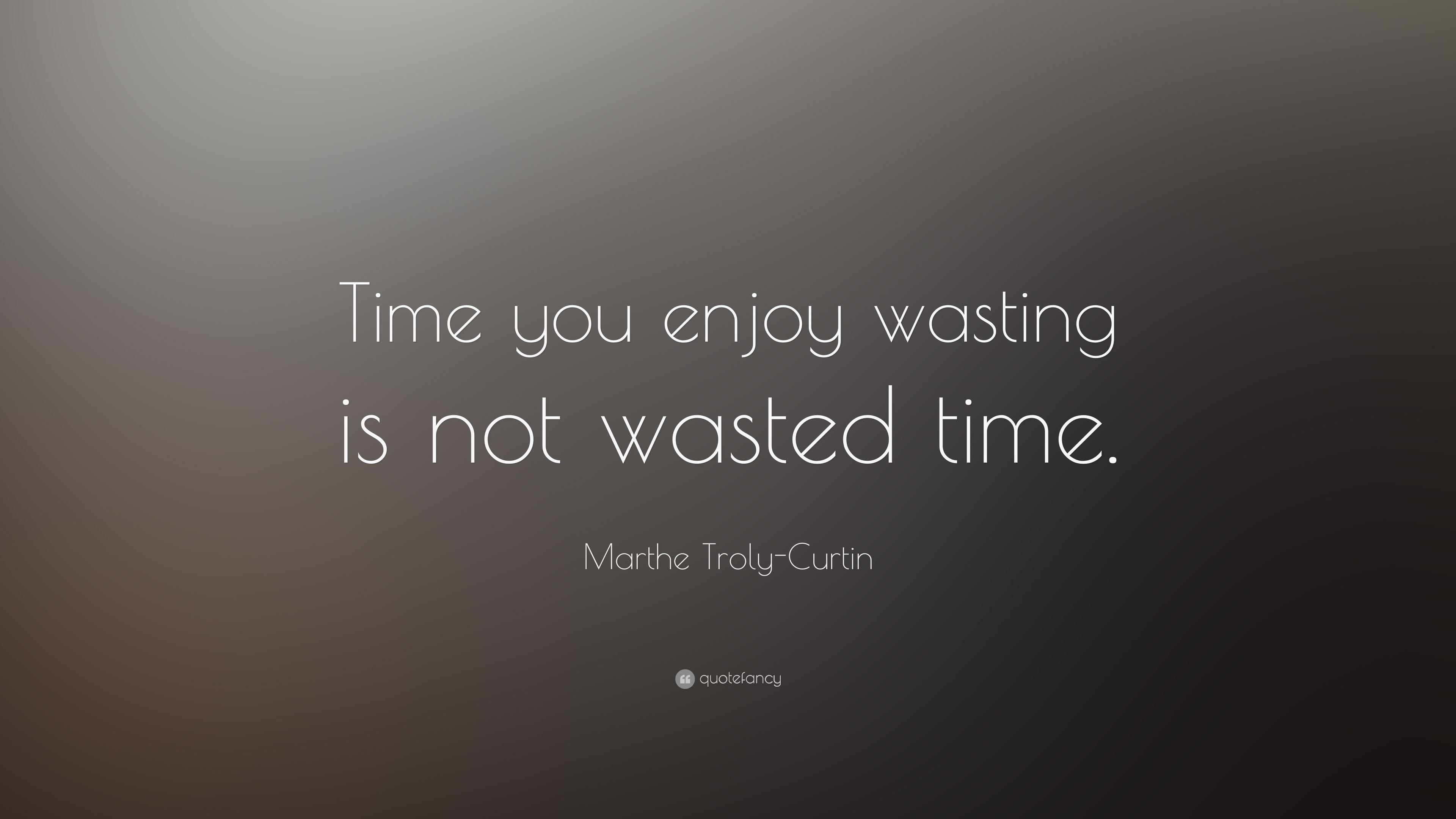 Marthe Troly Curtin Quote Time You Enjoy Wasting Is Not Wasted