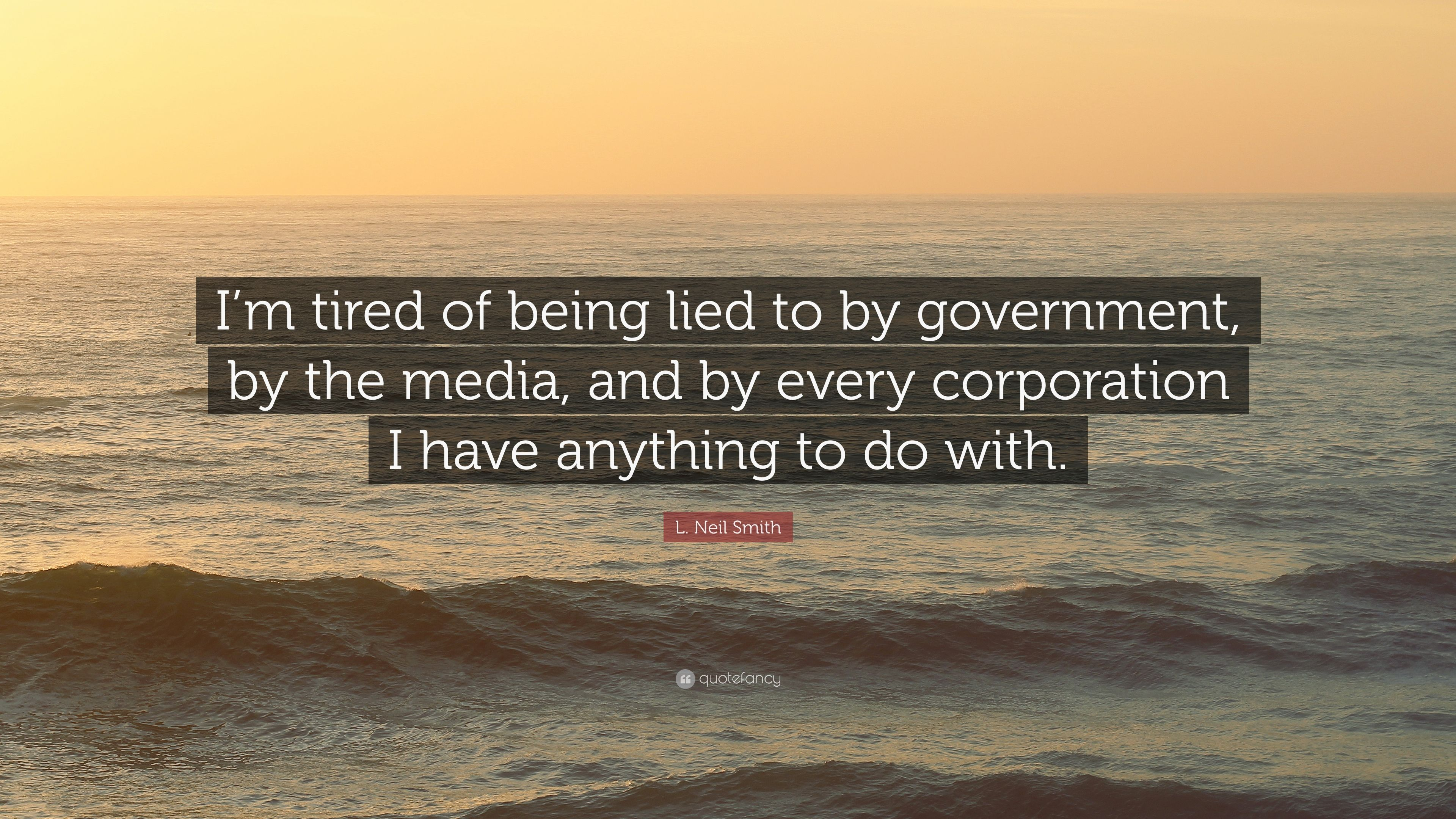 L. Neil Smith Quote: Im tired of being lied to by