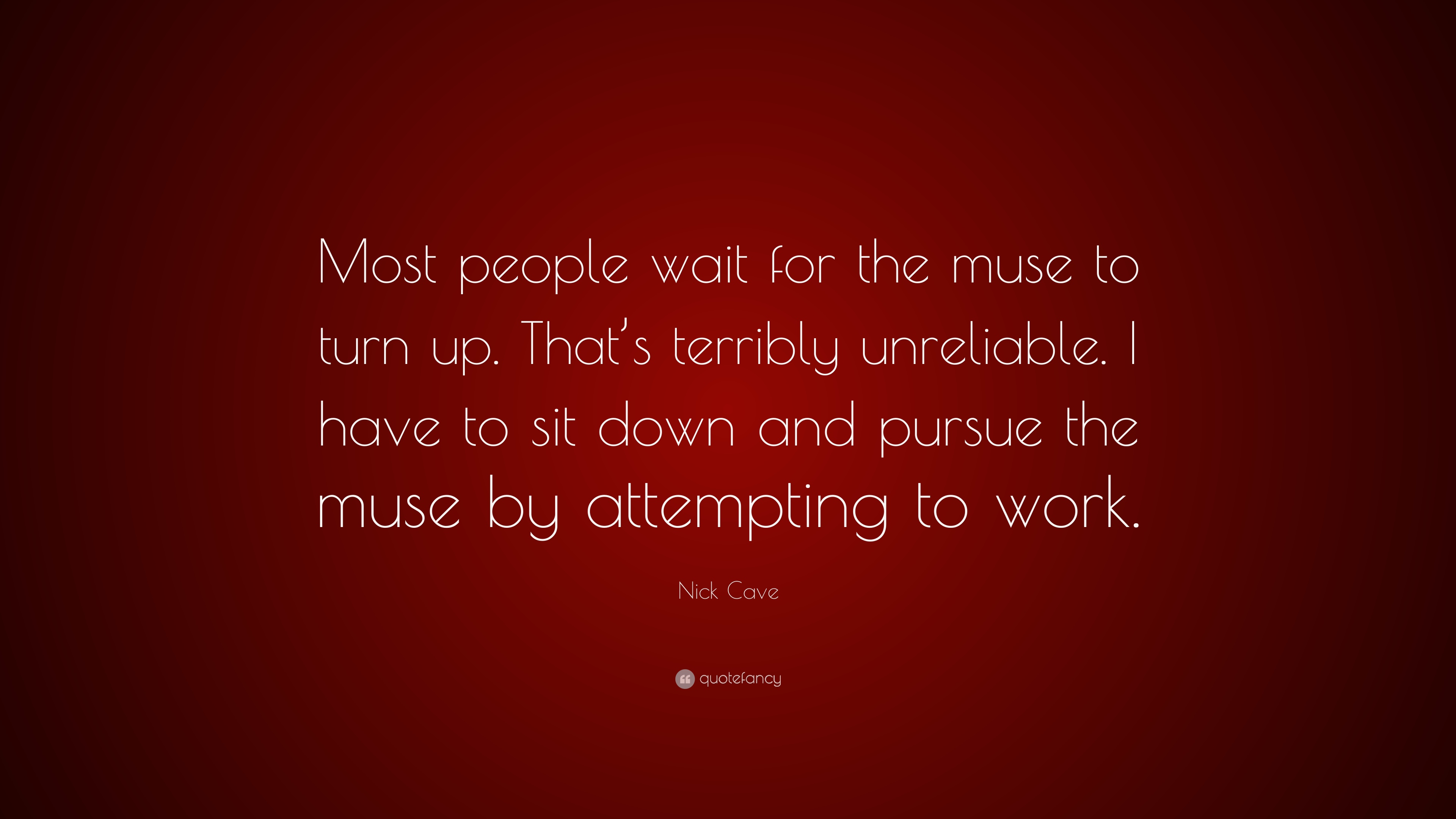 """Nick Cave Quote: """"Most people wait for the muse to turn up ..."""