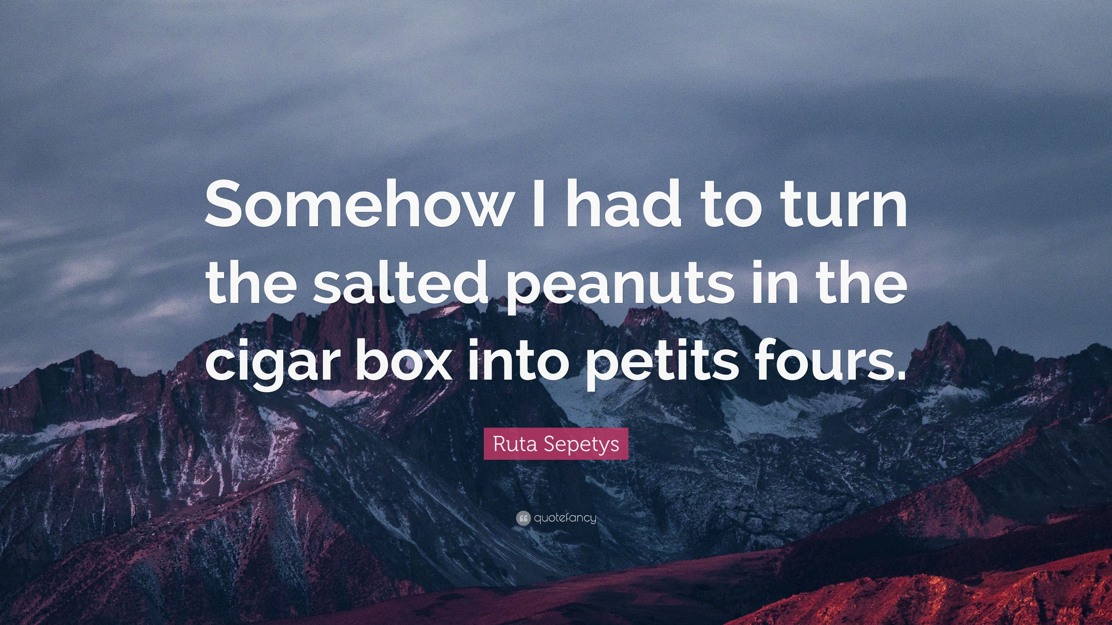 Ruta Sepetys Quote Somehow I Had To Turn The Salted Peanuts In Cigar