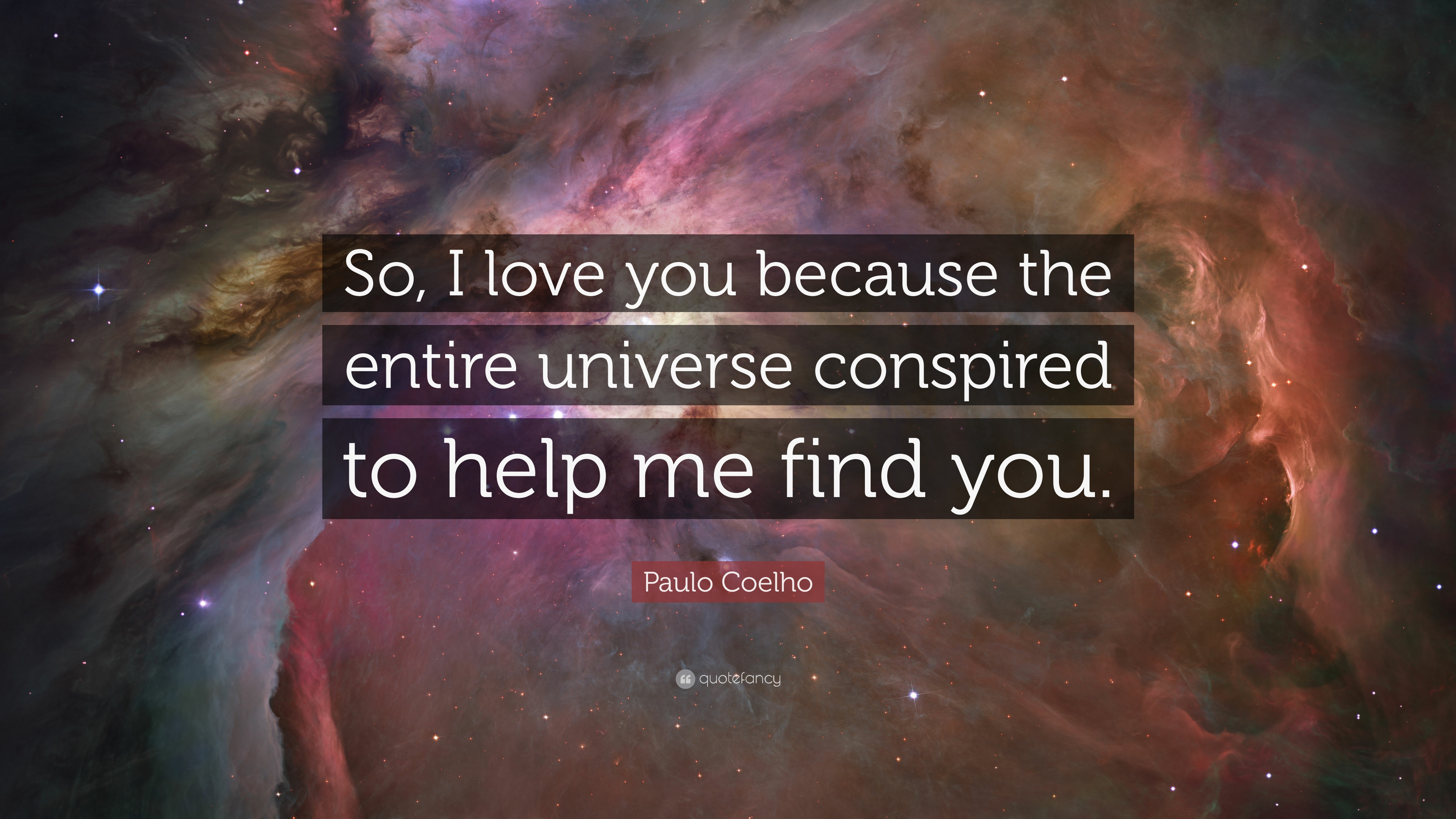 "Paulo Coelho Quote ""So I love you because the entire universe conspired to"