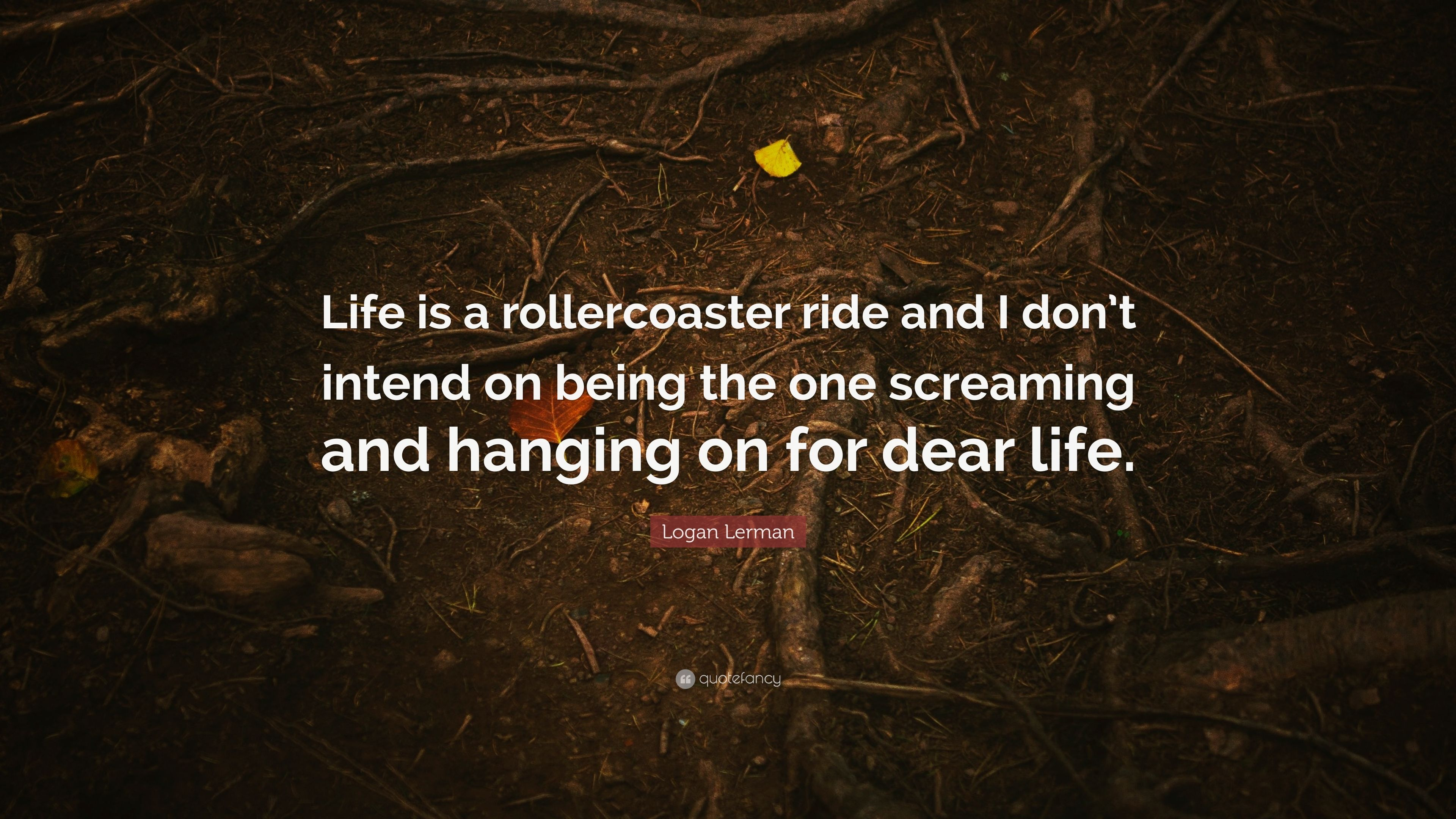 Logan Lerman Quote Life Is A Rollercoaster Ride And I Dont Intend