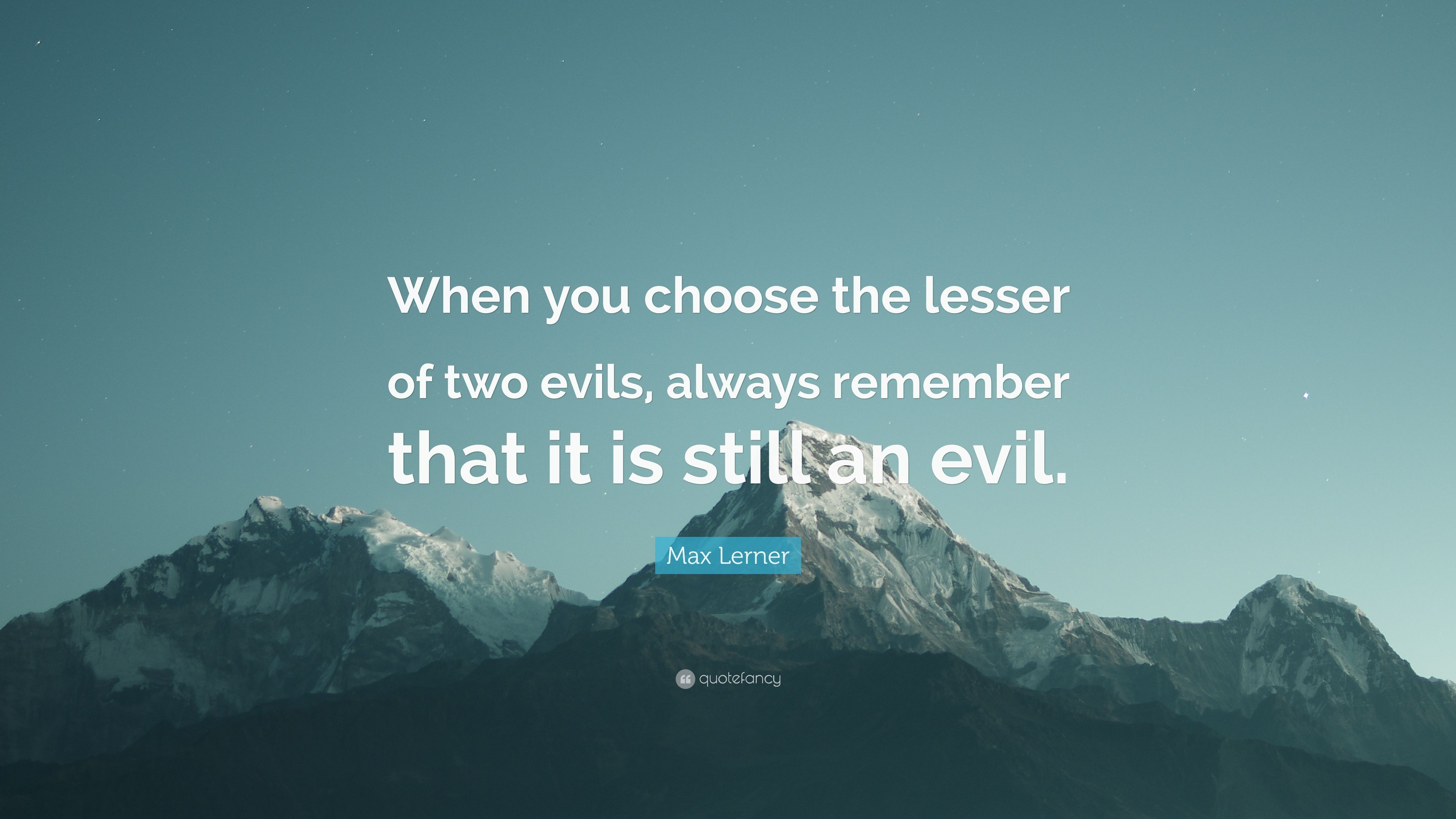 Image result for When you choose the lesser of two evils, always remember that it is still an evil.  Max Lerner