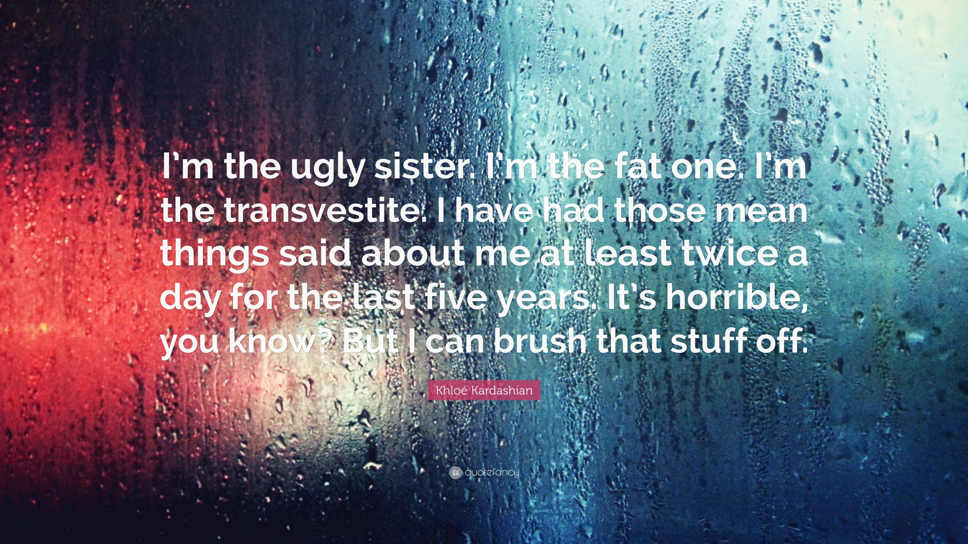 Khloe Kardashian Quote I M The Ugly Sister I M The Fat One I M The Transvestite I Have Had Those Mean Things Said About Me At Least Twice A 7 Wallpapers Quotefancy