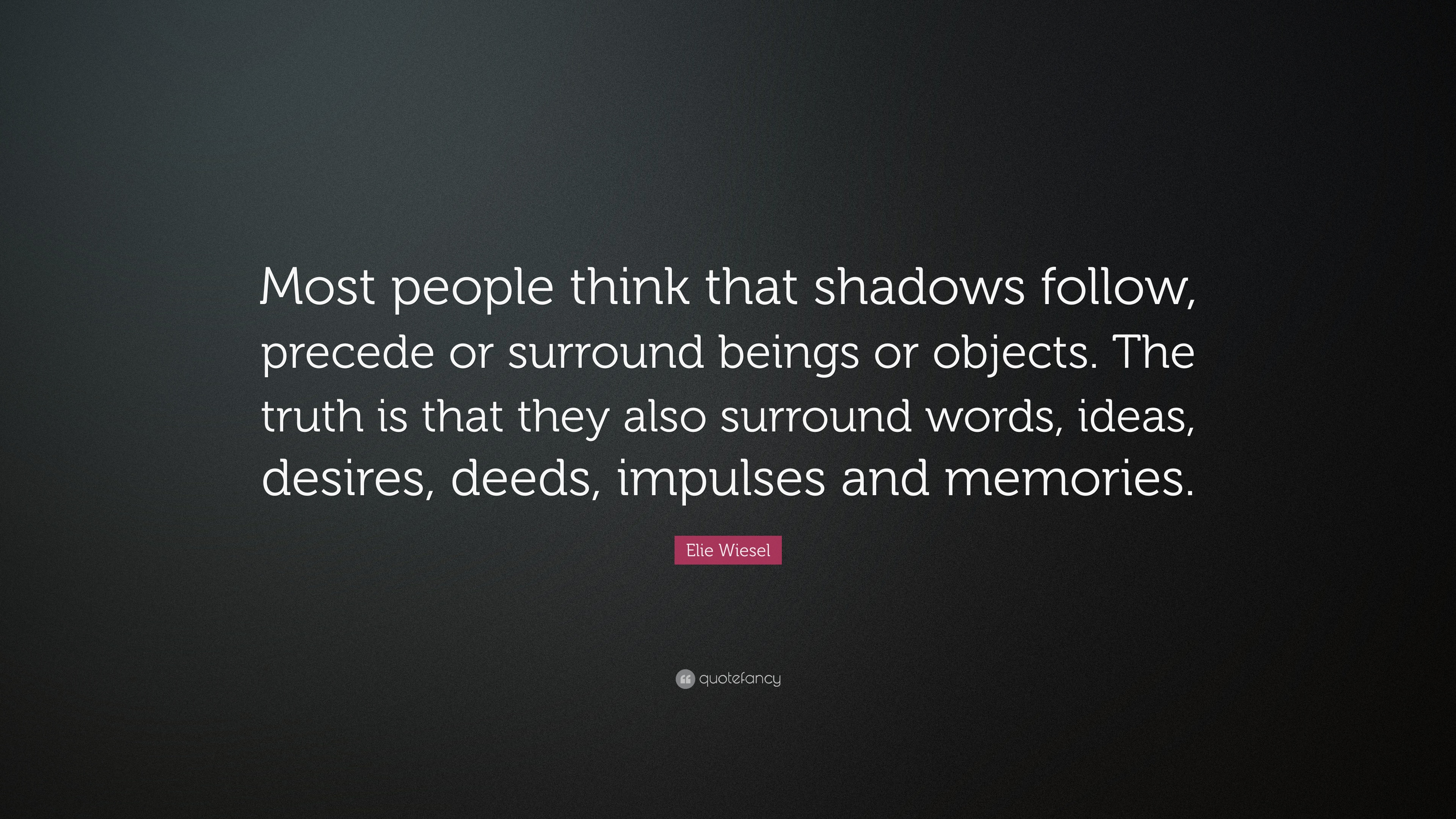 Elie Wiesel Quote: U201cMost People Think That Shadows Follow, Precede Or  Surround Beings