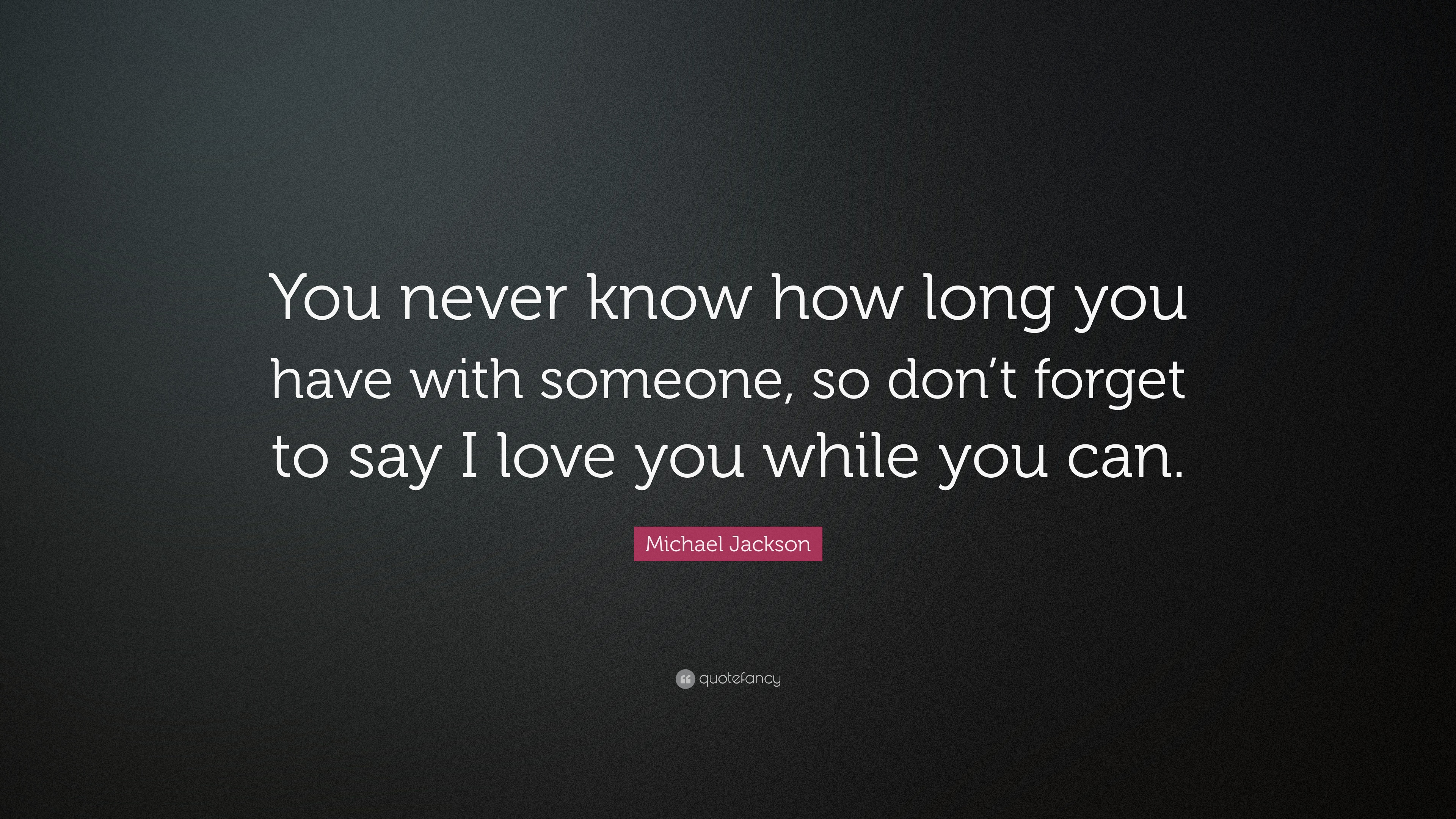 "I Love You Quotes Michael Jackson Quote ""You Never Know How Long You Have With"