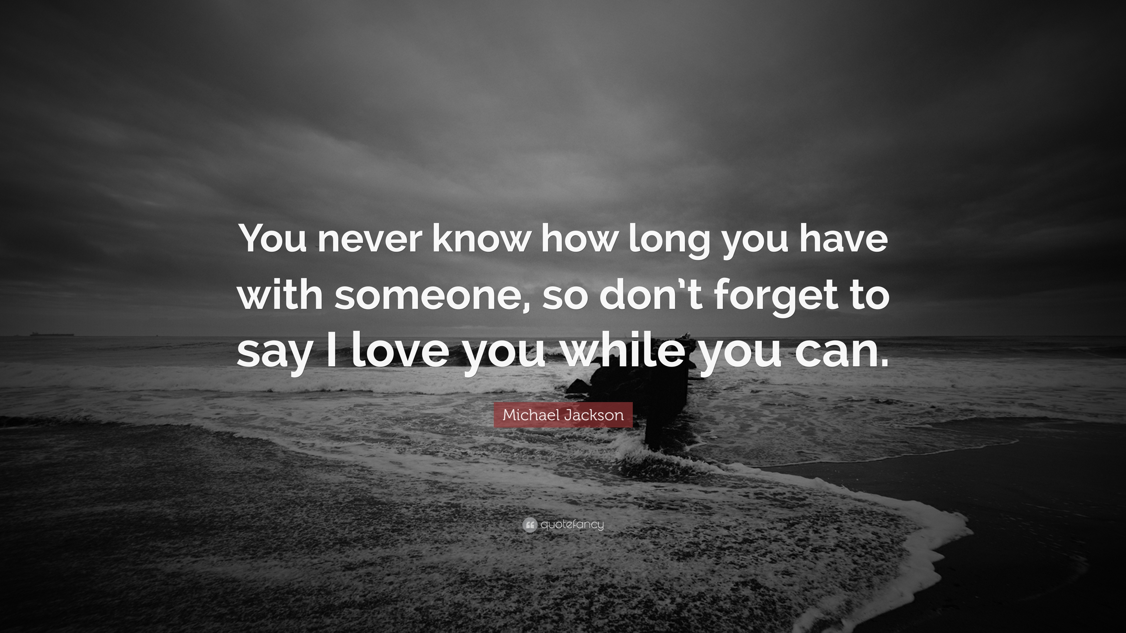 Michael Jackson Quote: U201cYou Never Know How Long You Have With Someone, So