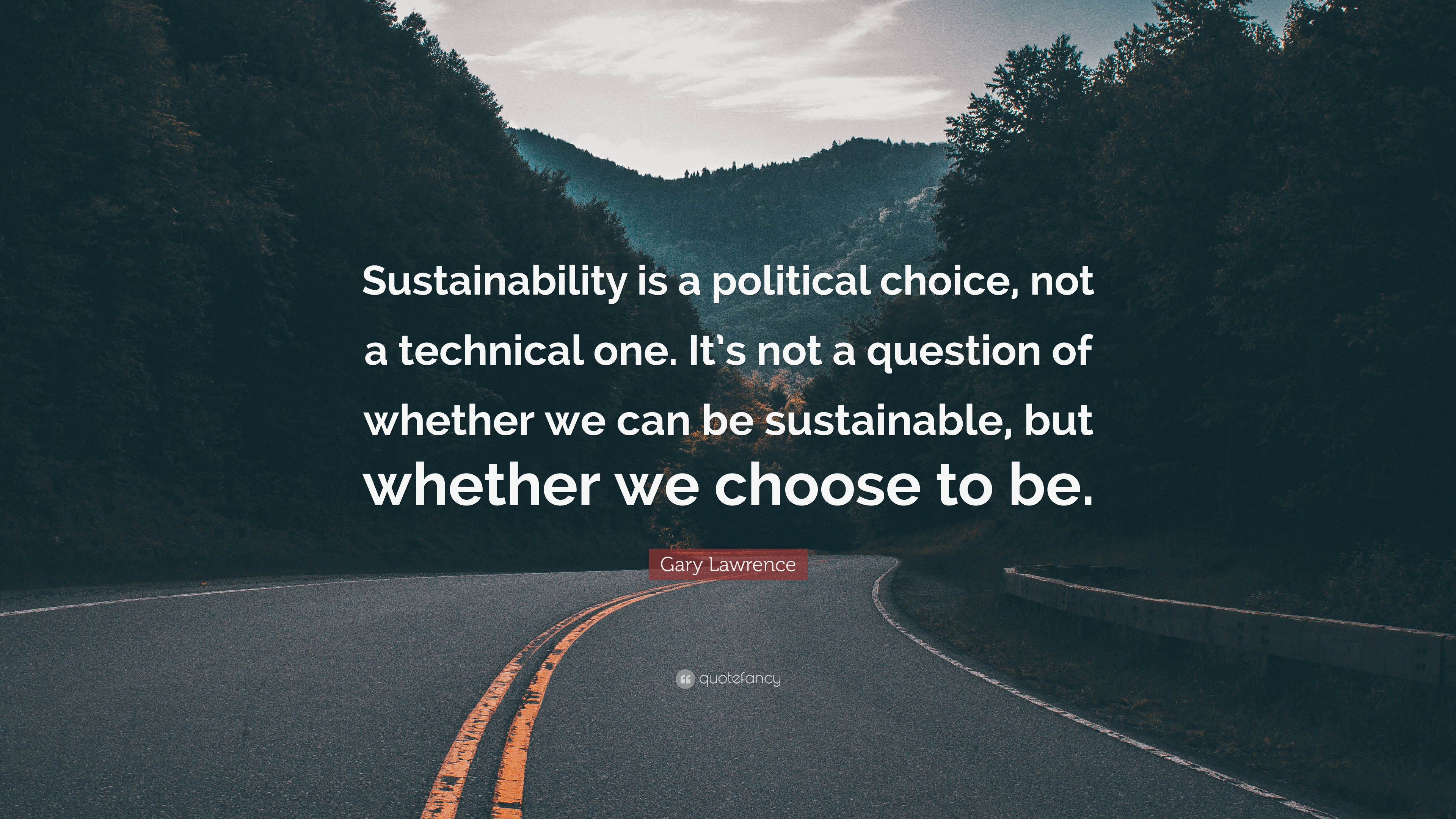 """Gary Lawrence Quote: """"Sustainability is a political choice ..."""
