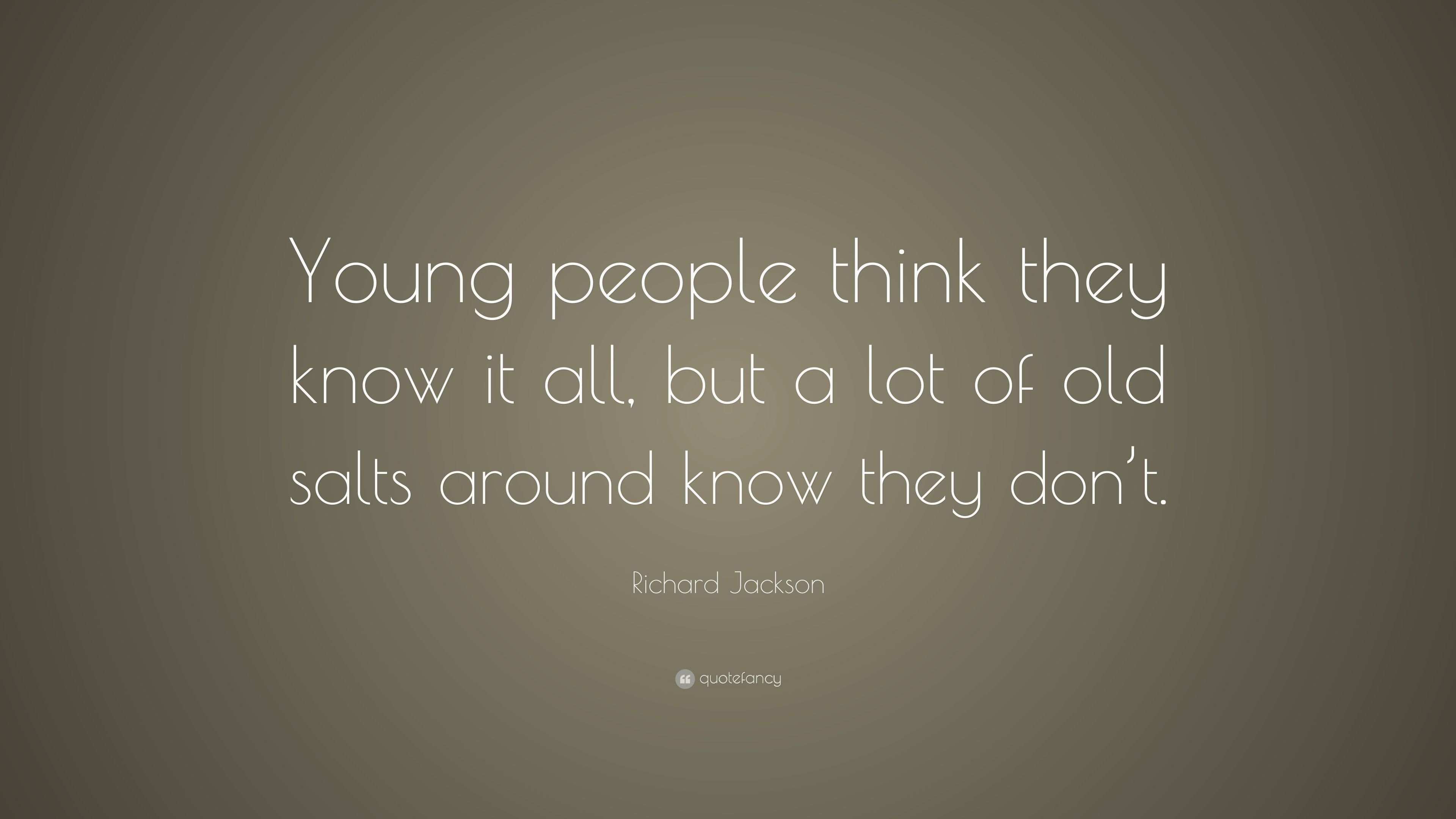 """Richard Jackson Quote: """"Young people think they know it all ..."""