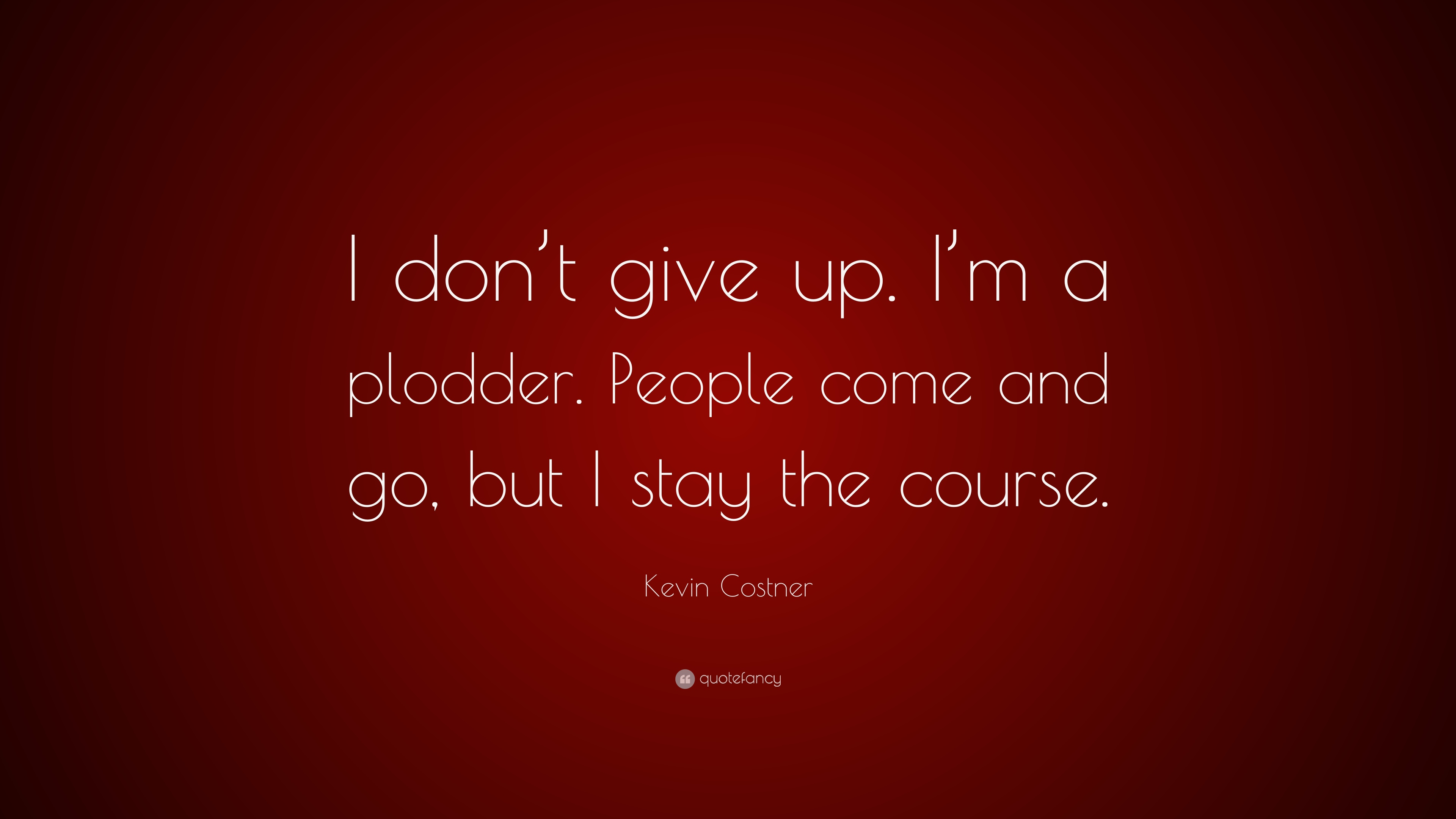 Kevin Costner Quote I Dont Give Up Im A Plodder People Come
