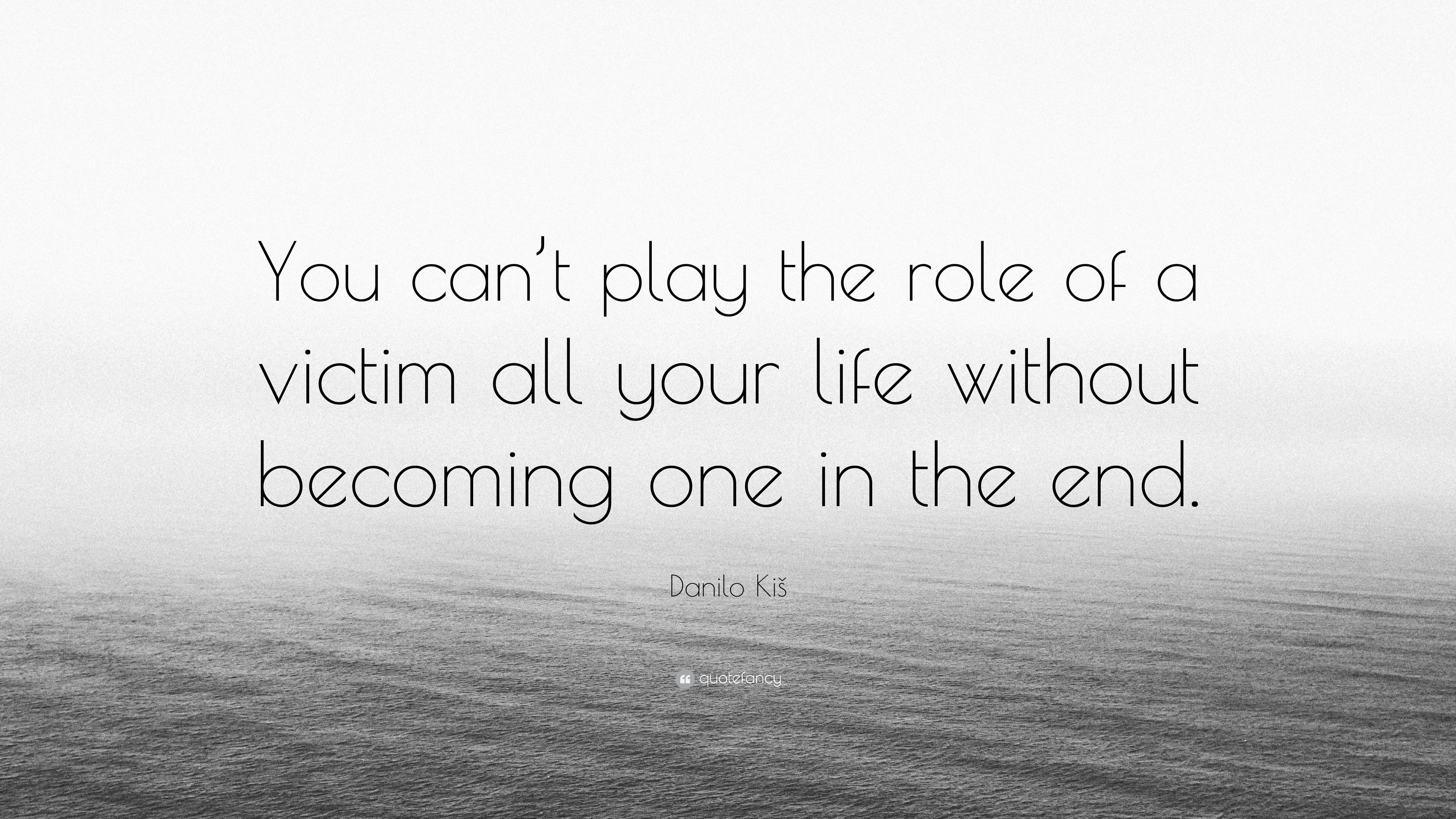 """Danilo Kiš Quote: """"You can\'t play the role of a victim all ..."""