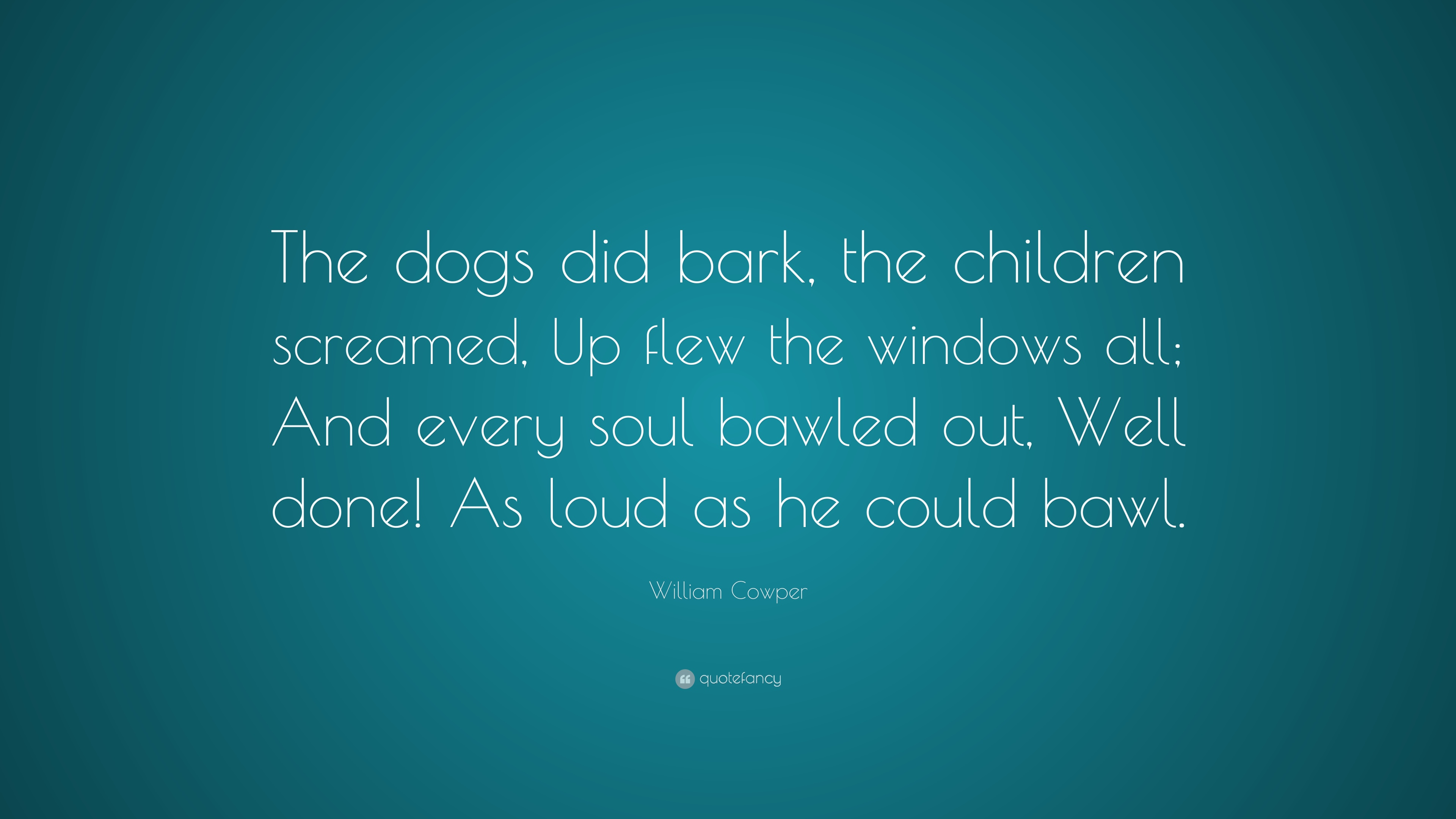 "William Cowper Quote: ""The Dogs Did Bark, The Children"
