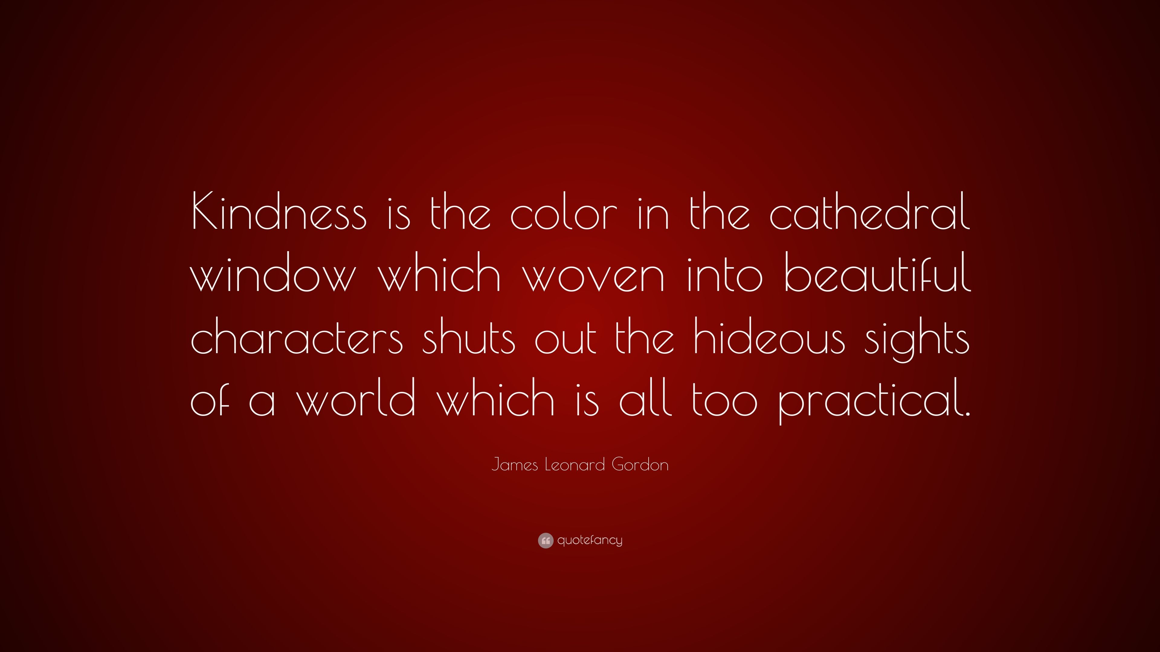 """- James Leonard Gordon Quote: """"Kindness Is The Color In The"""