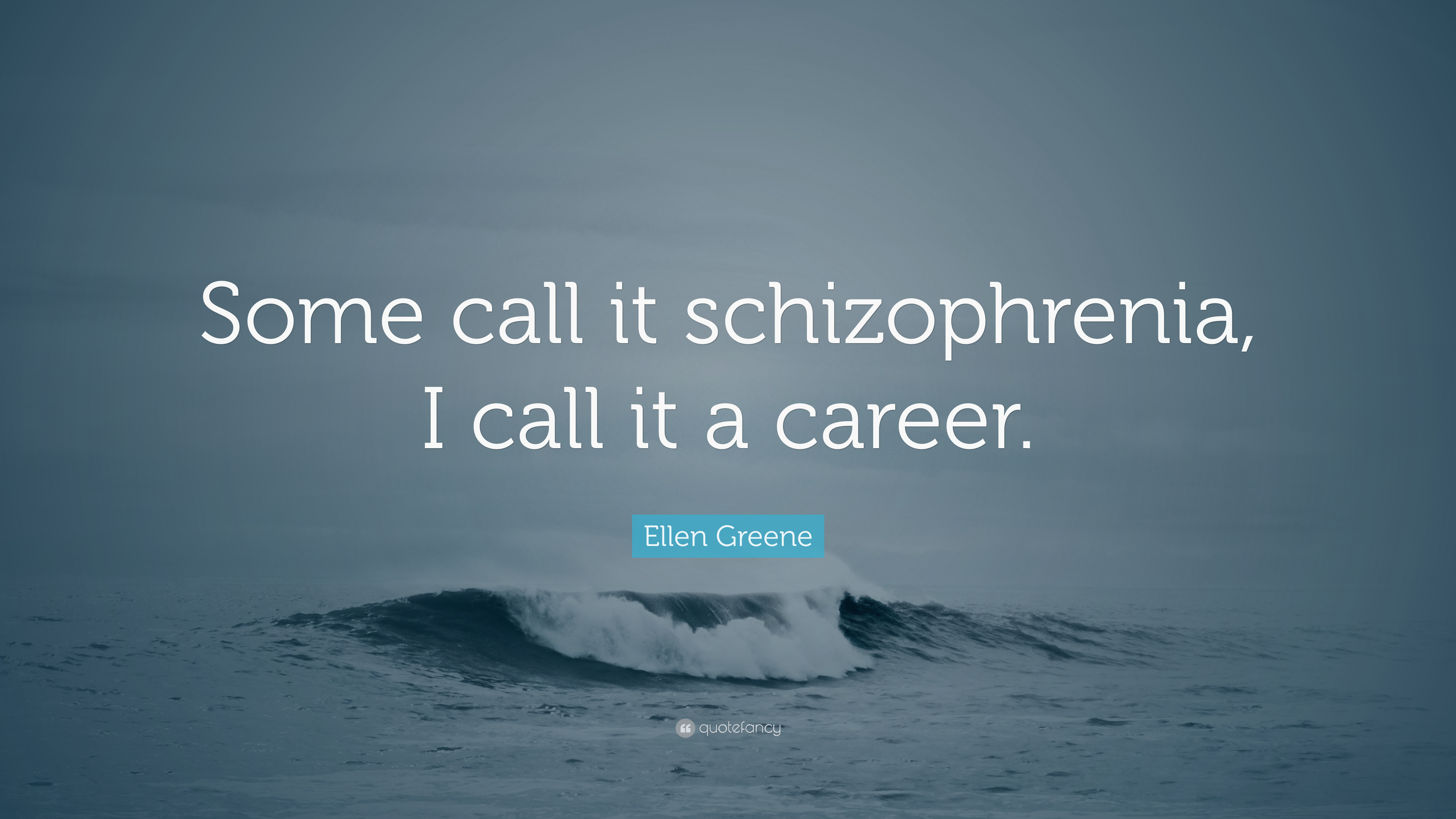 Ellen Greene Quote Some Call It Schizophrenia I Call It A Career 7 Wallpapers Quotefancy