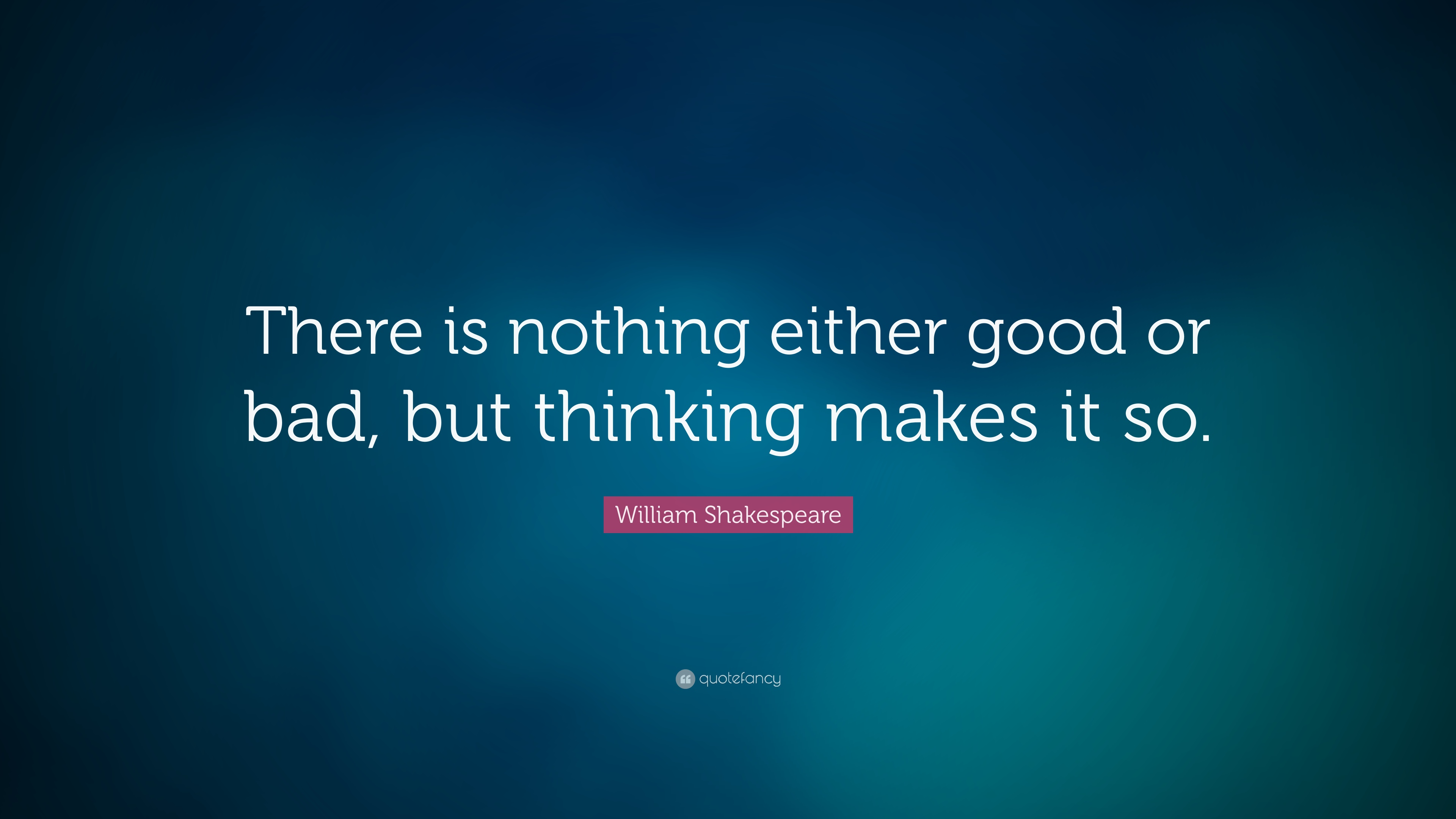 William Shakespeare Quote There Is Nothing Either Good Or Bad But