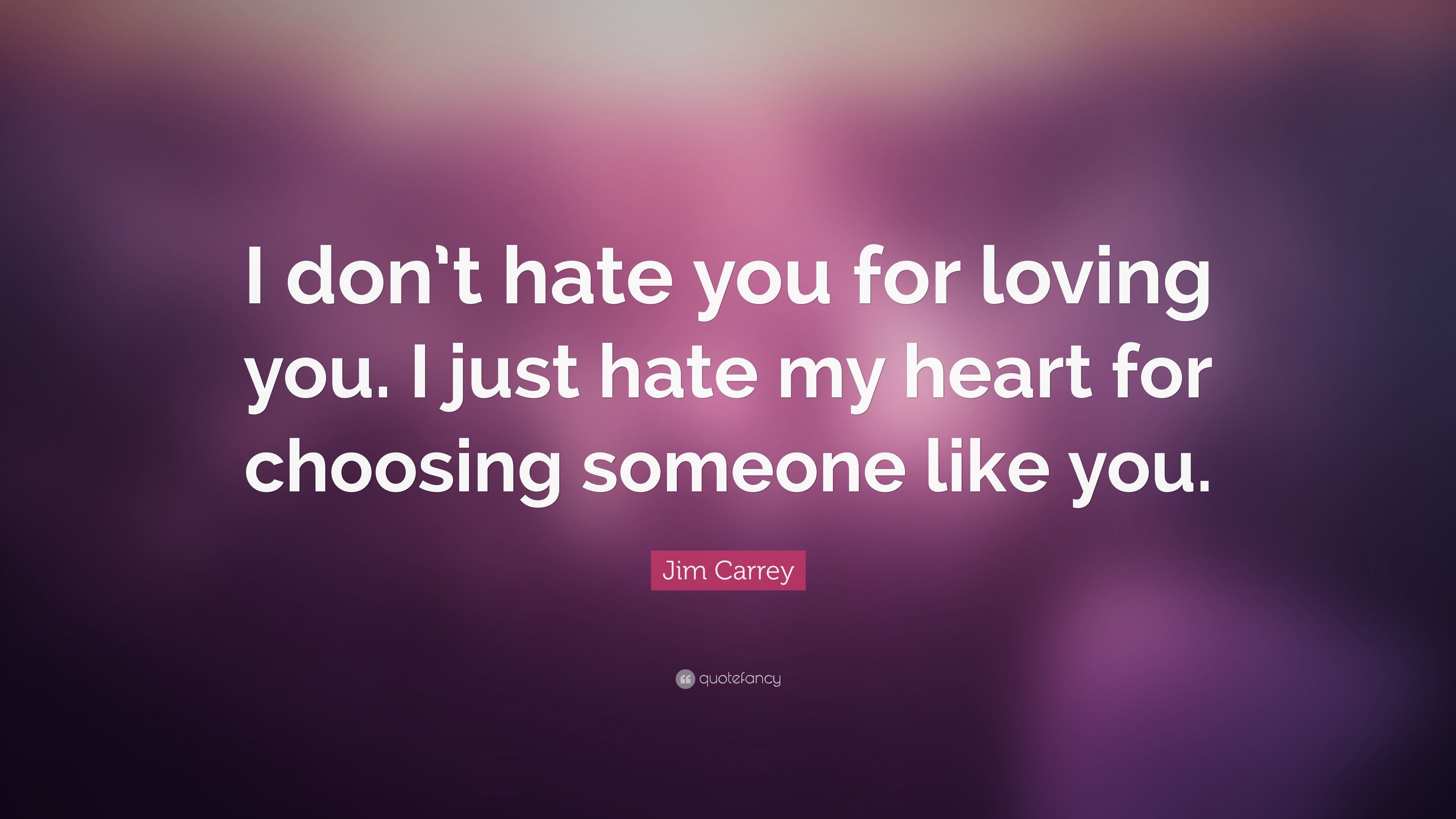 """I Hate You Like Quotes: Jim Carrey Quote: """"I Don't Hate You For Loving You. I Just"""