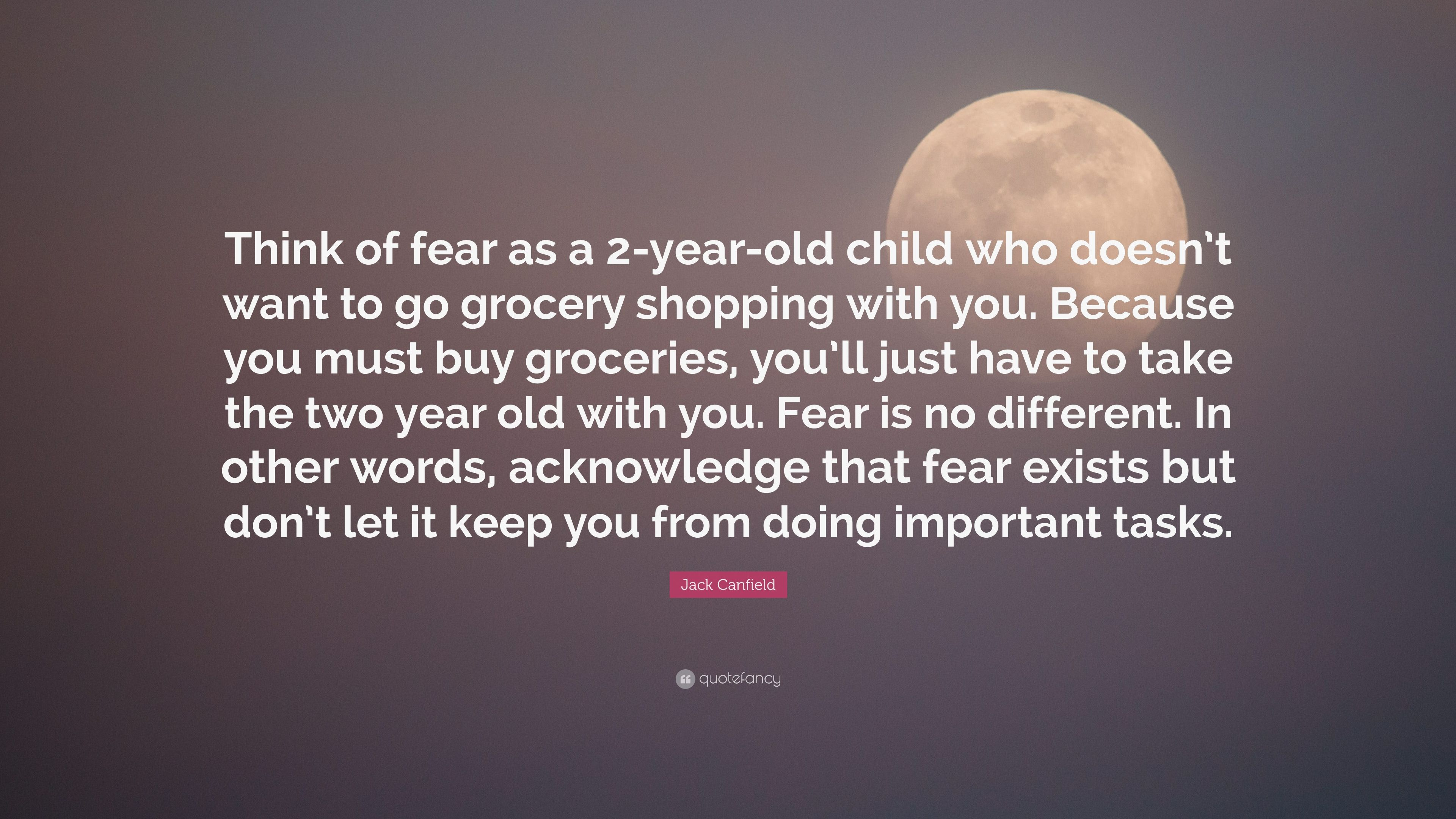 "Jack Canfield Quote: ""Think of fear as a 2-year-old child"