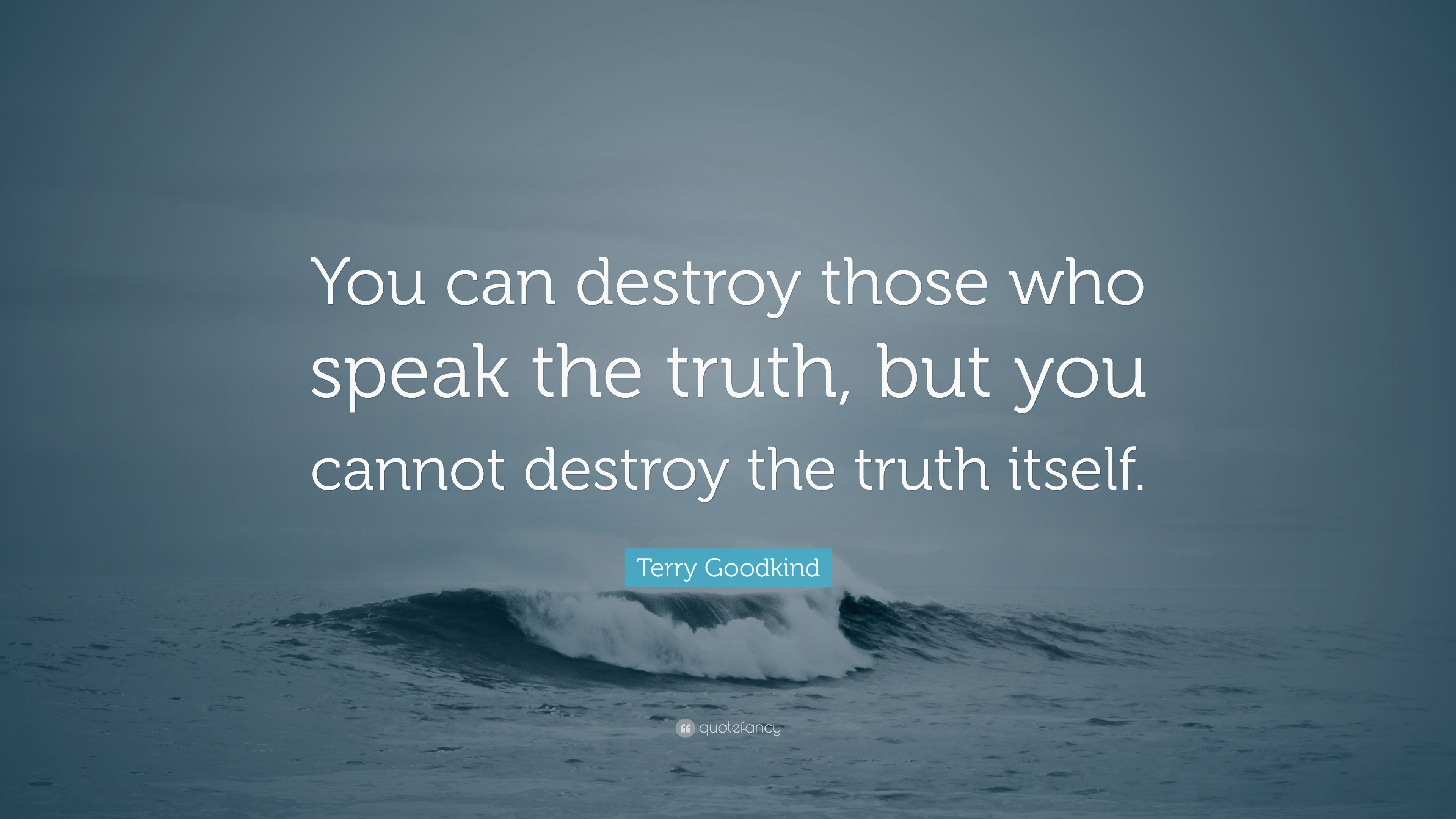 """Terry Goodkind Quote: """"You can destroy those who speak the truth, but you  cannot destroy the truth itself."""" (7 wallpapers) - Quotefancy"""