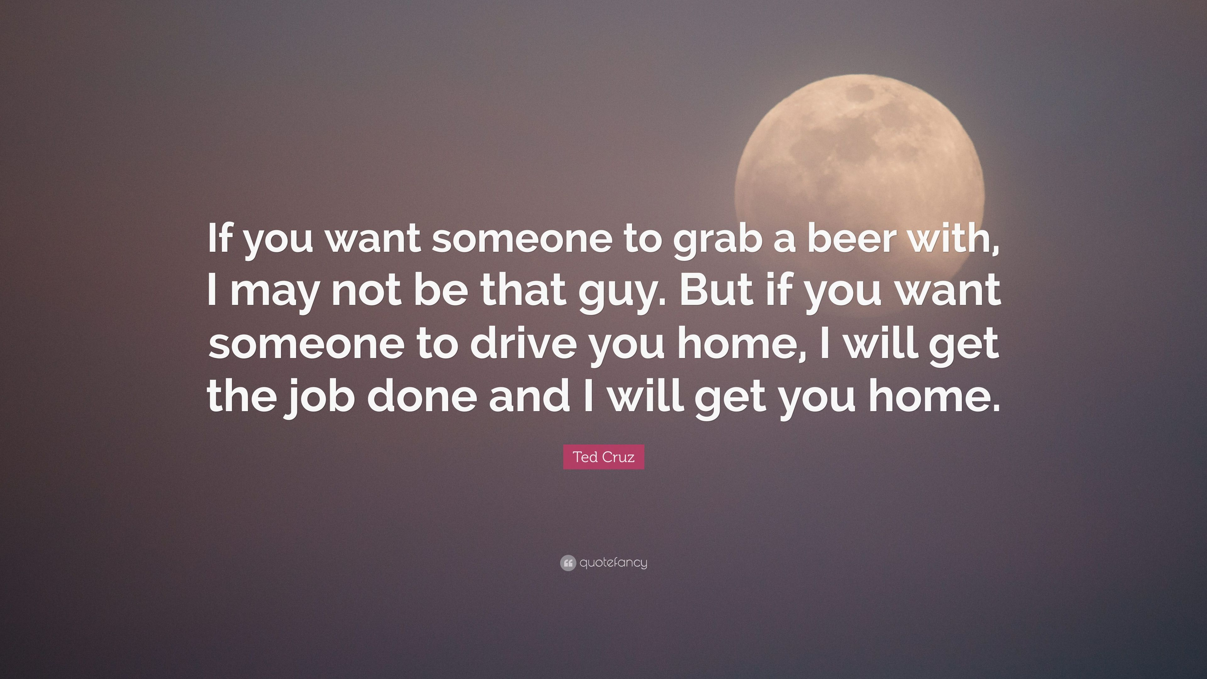"Ted Cruz Quotes Ted Cruz Quote ""If You Want Someone To Grab A Beer With I May"