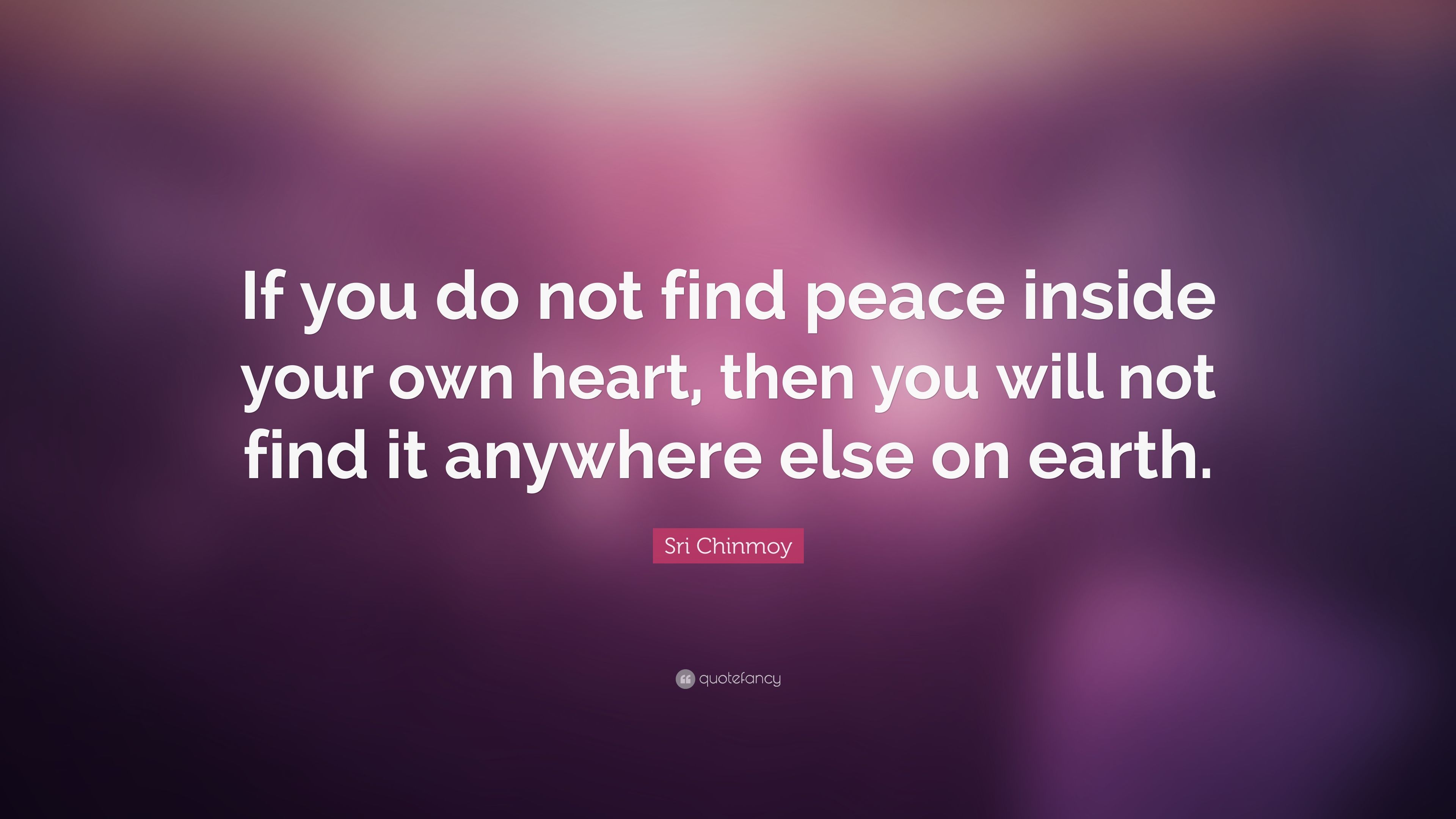 Sri Chinmoy Quote: U201cIf You Do Not Find Peace Inside Your Own Heart,