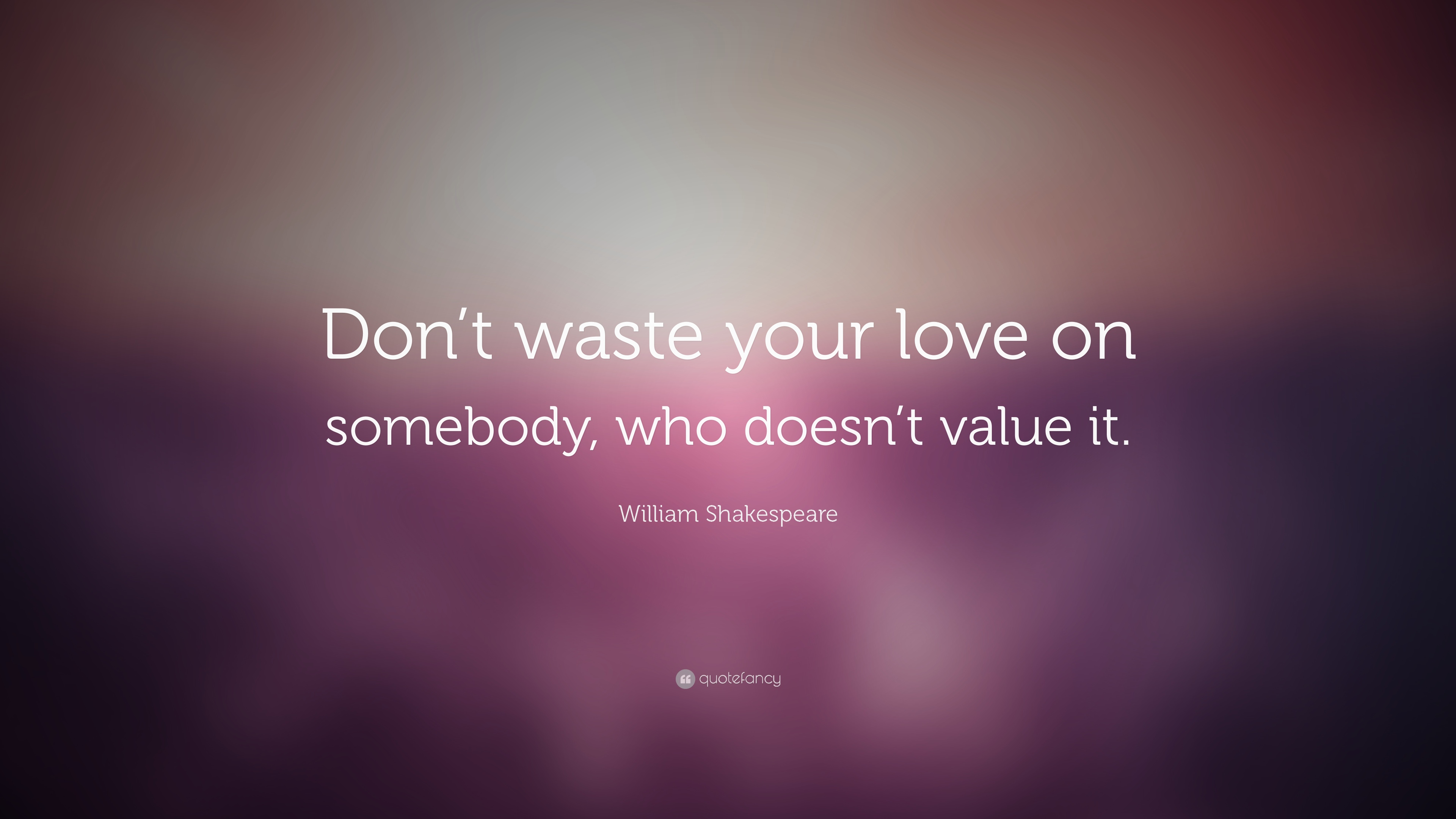 William Shakespeare Quote: ?Don t waste your love on somebody, who doesn t value it.? (16 ...