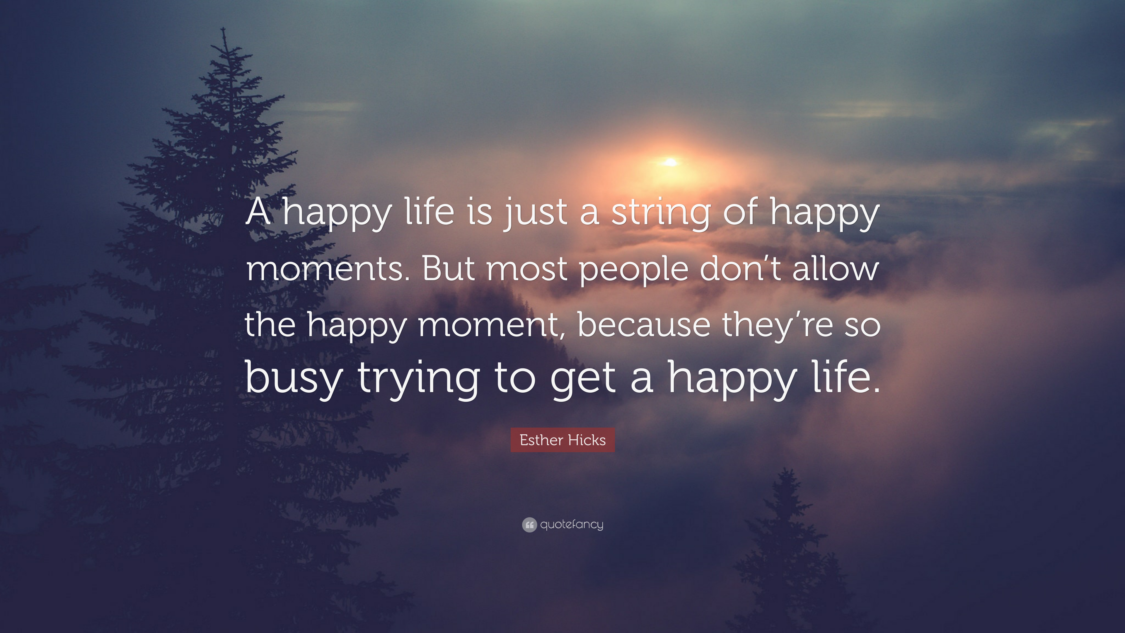 Esther Hicks Quote A Happy Life Is Just A String Of Happy Moments But Most People Don T Allow The Happy Moment Because They Re So Busy Tr 7 Wallpapers Quotefancy