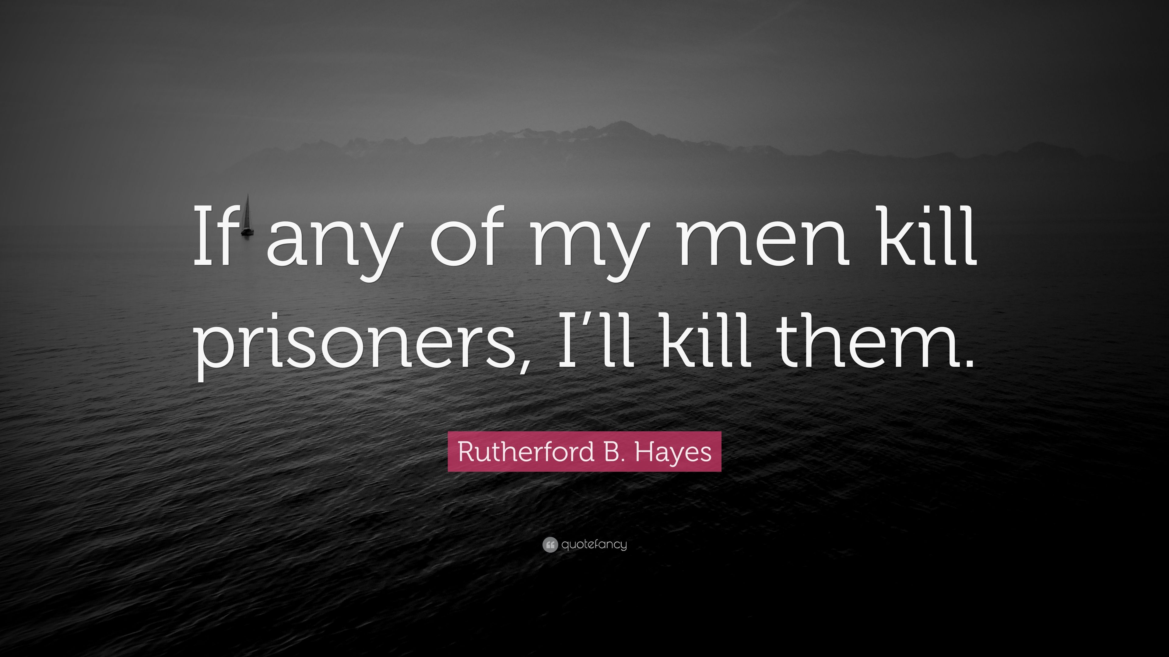 """Rutherford B. Hayes Quote: """"If any of my men kill prisoners ..."""