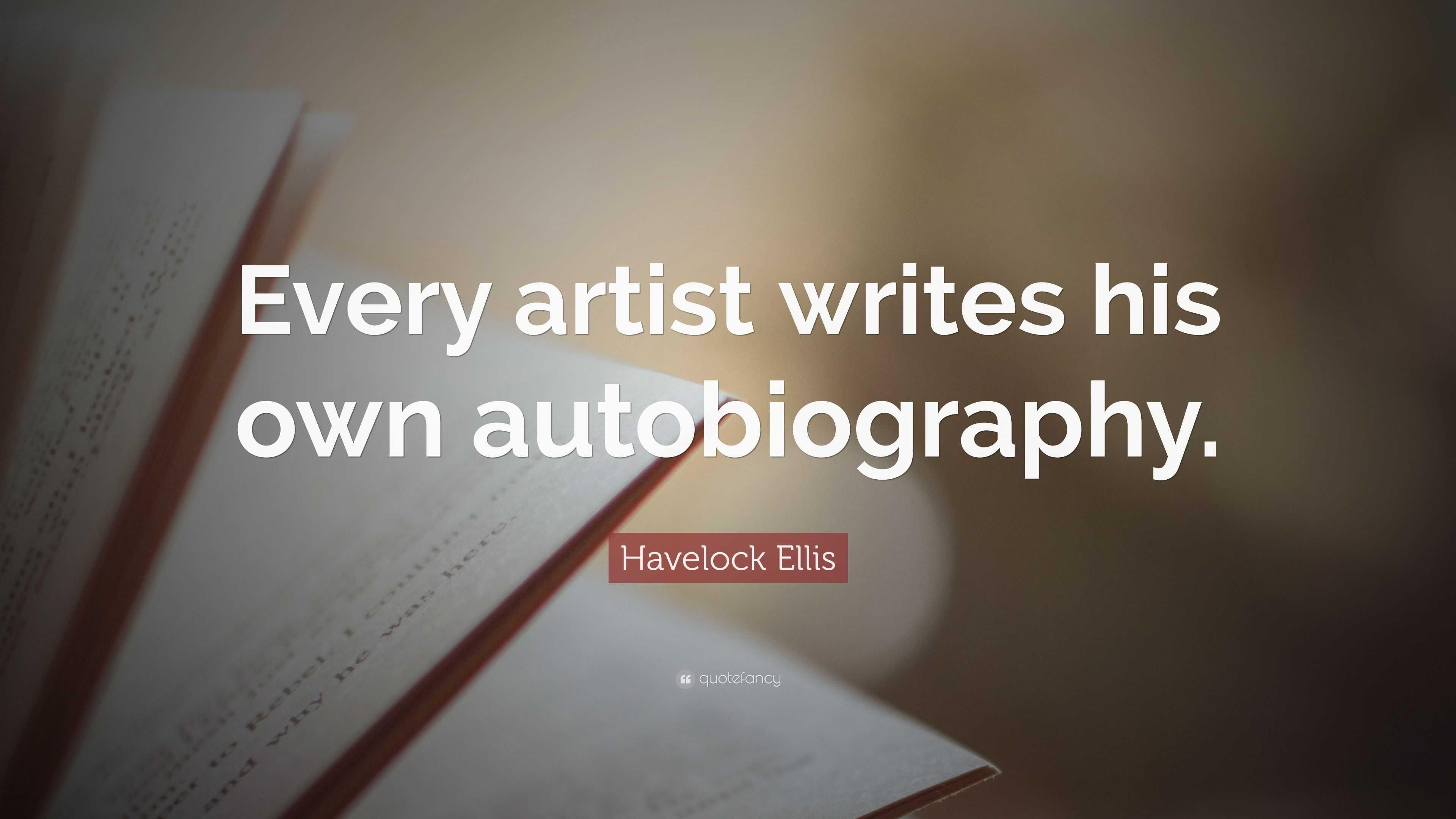 "Havelock Ellis Quote: ""Every artist writes his own"