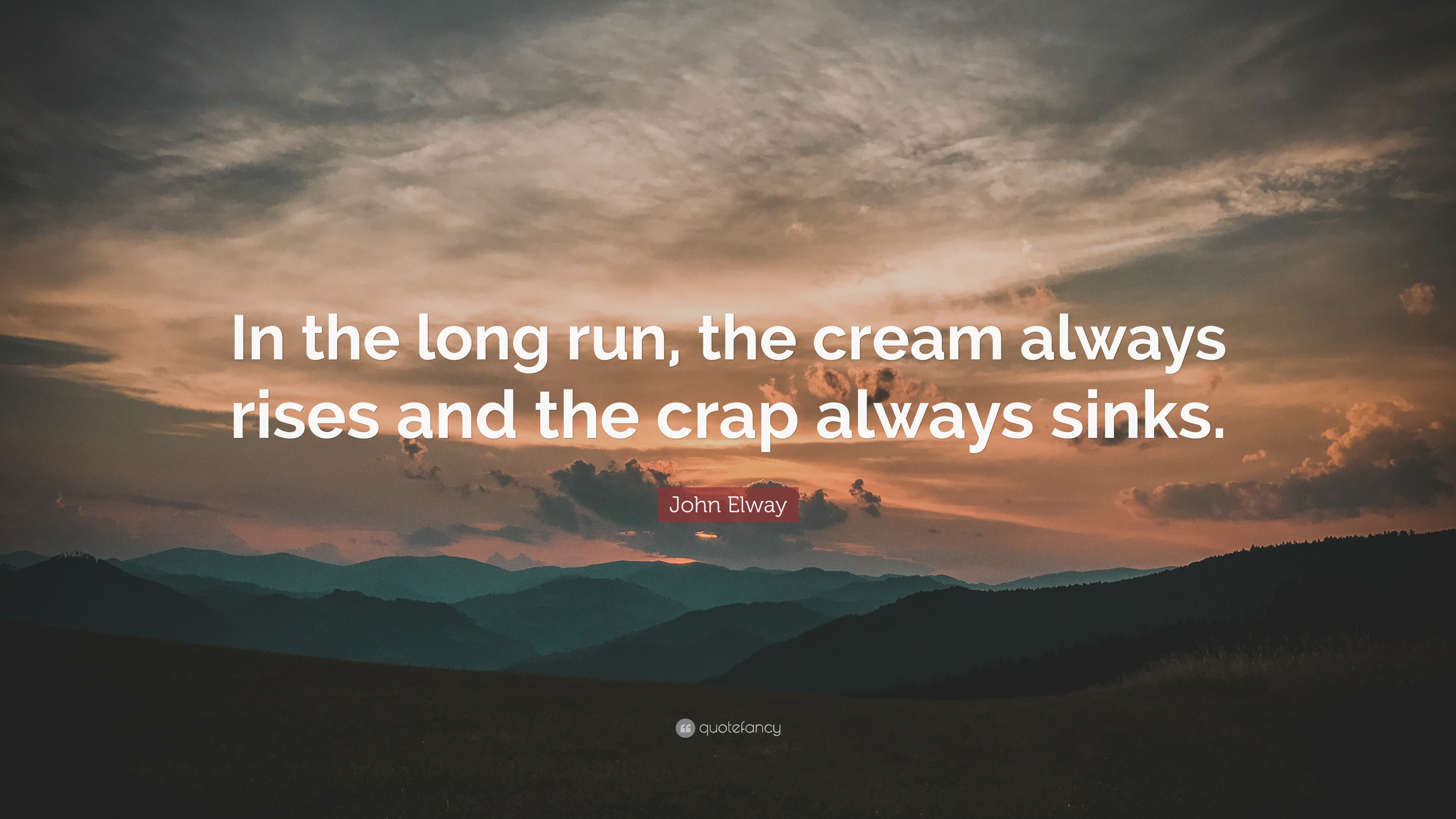 John Elway Quote In The Long Run The Cream Always Rises And The