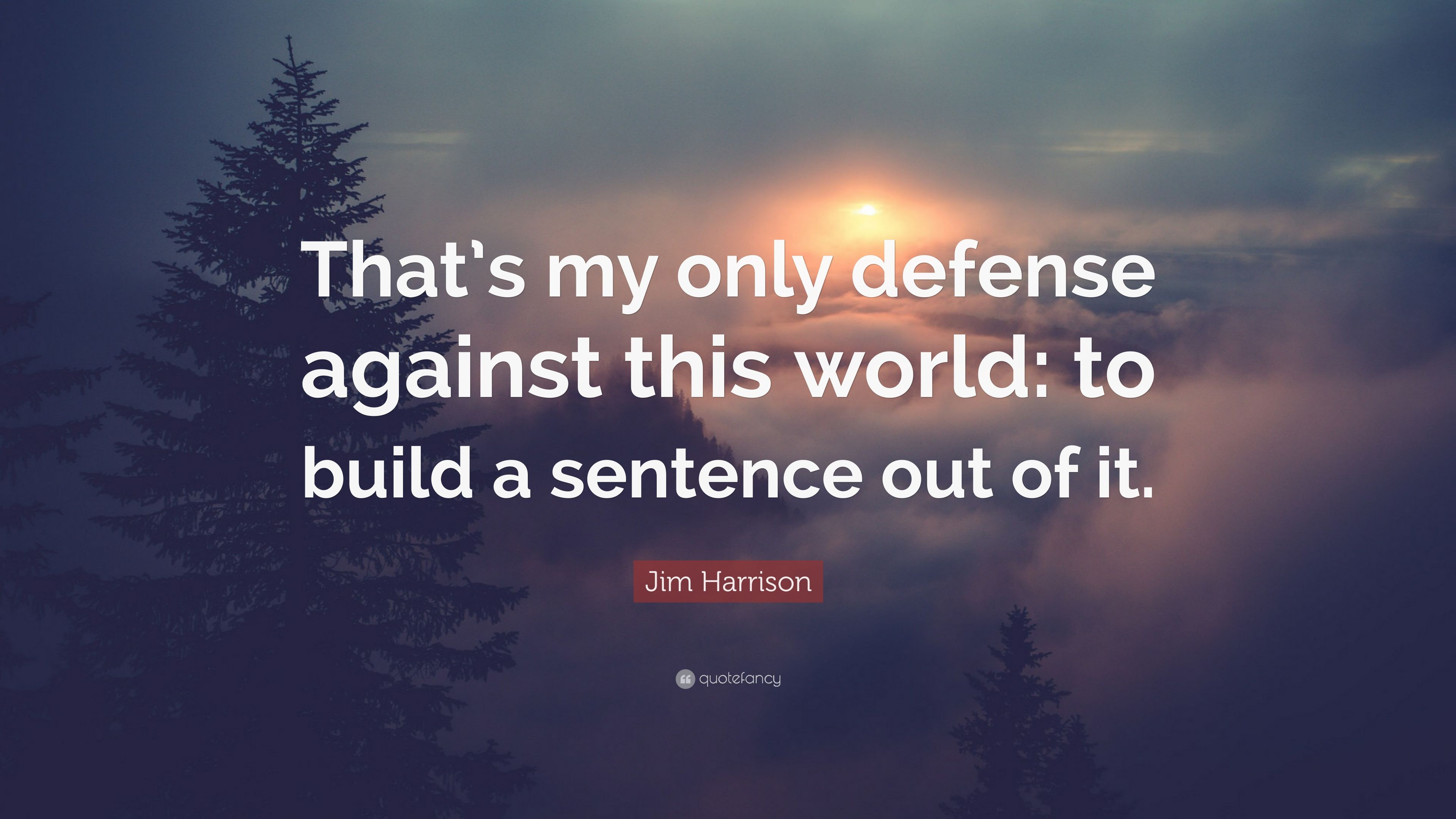 Jim Harrison Quote That S My Only Defense Against This World To