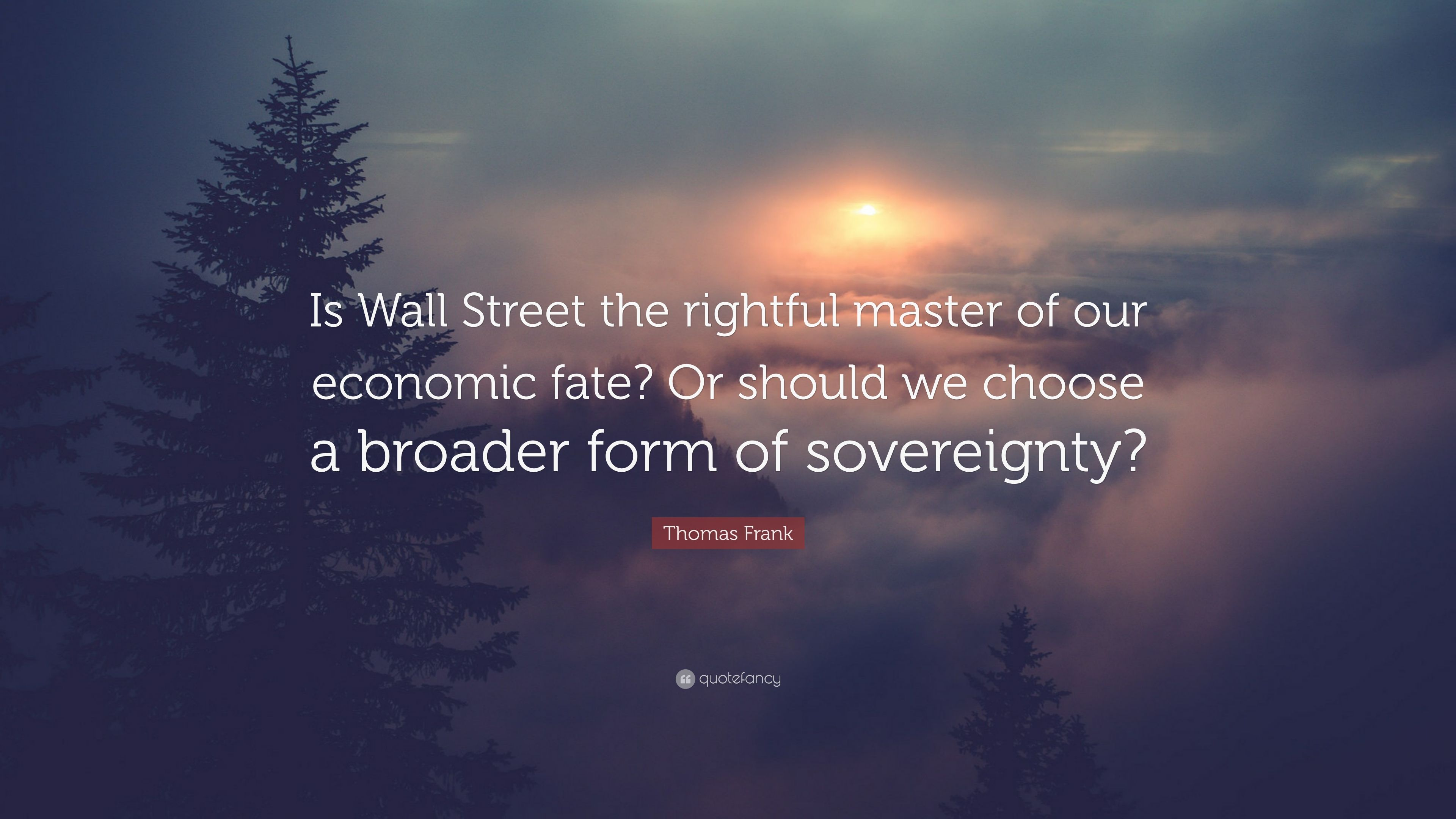 """Thomas Frank Quote: """"Is Wall Street the rightful master of our economic fate?"""