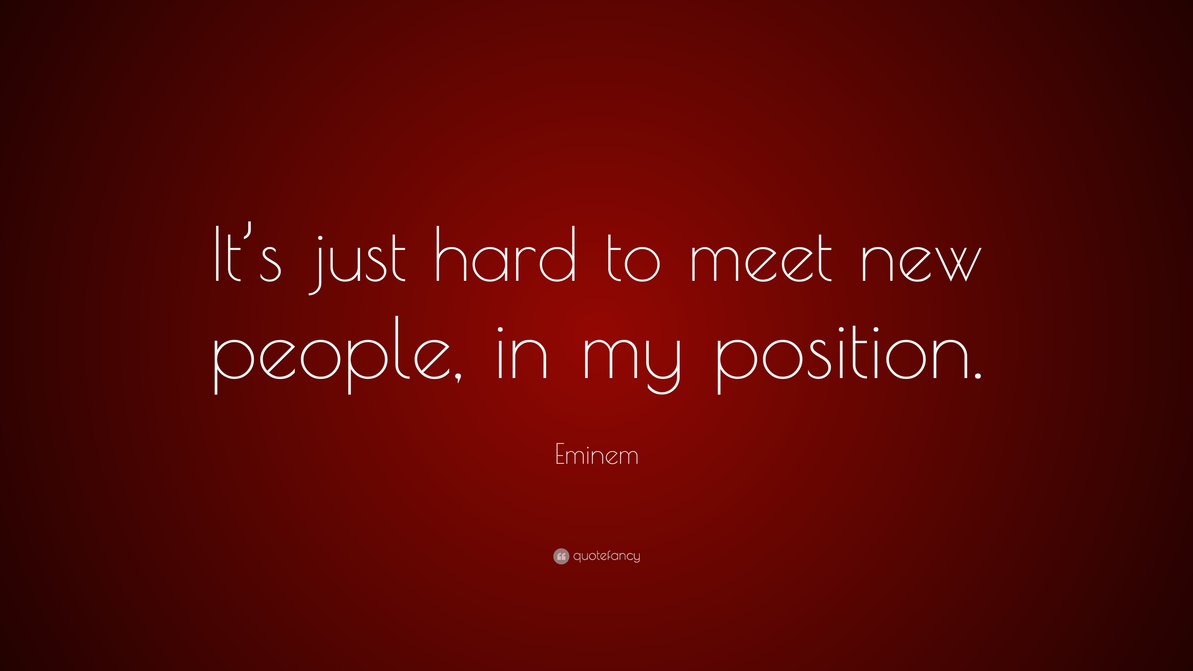 "Eminem Quote: ""It's just hard to meet new people, in my position."