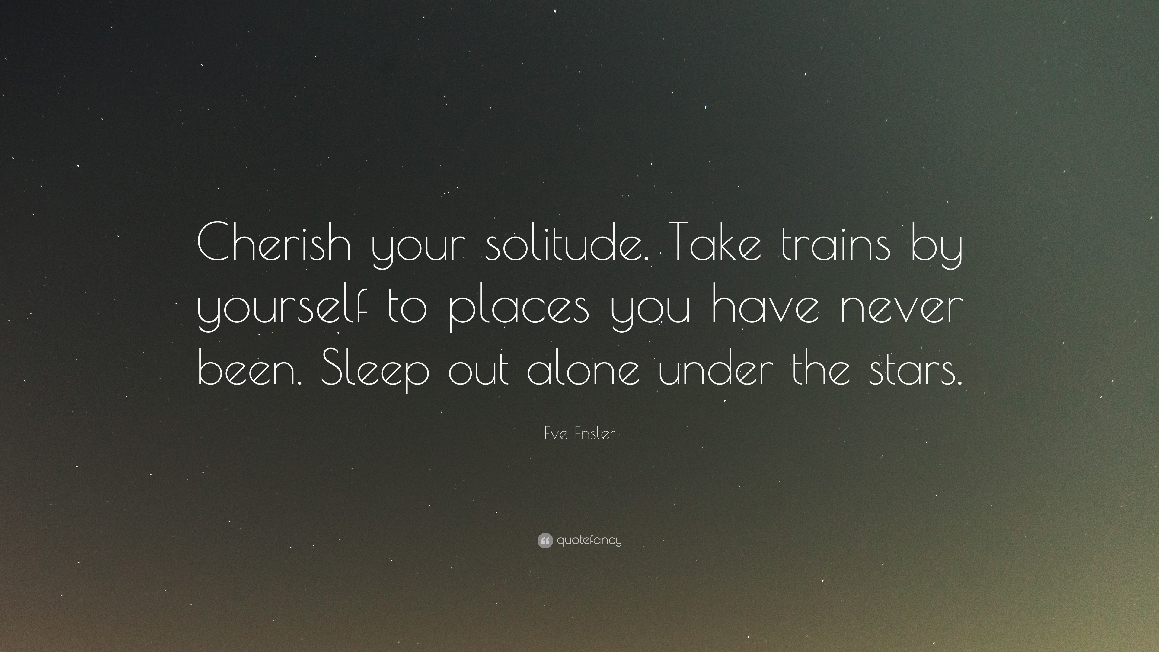 Eve Ensler Quote Cherish Your Solitude Take Trains By Yourself To