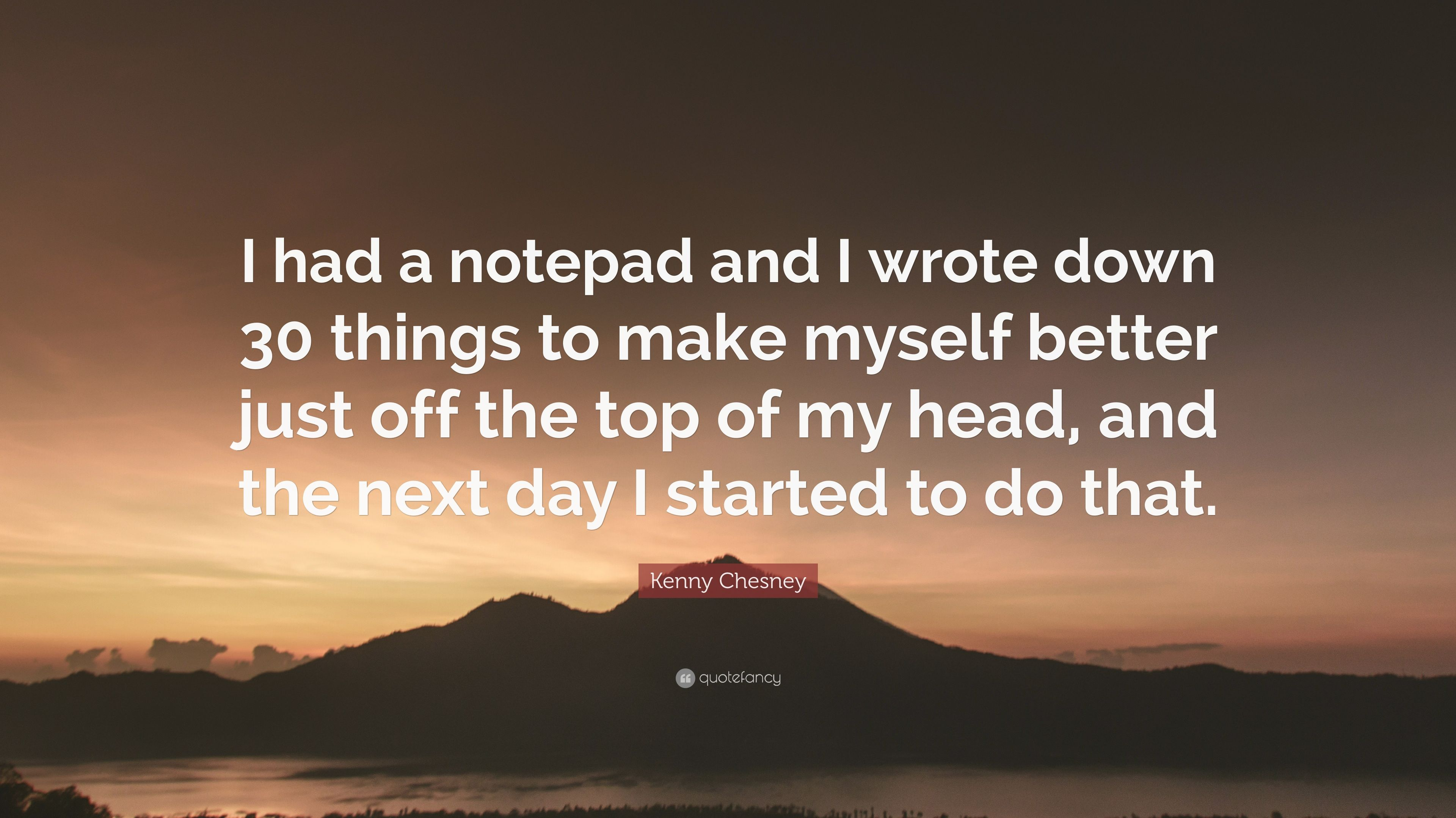 """Kenny Chesney Quote: """"I had a notepad and I wrote down 30 ..."""
