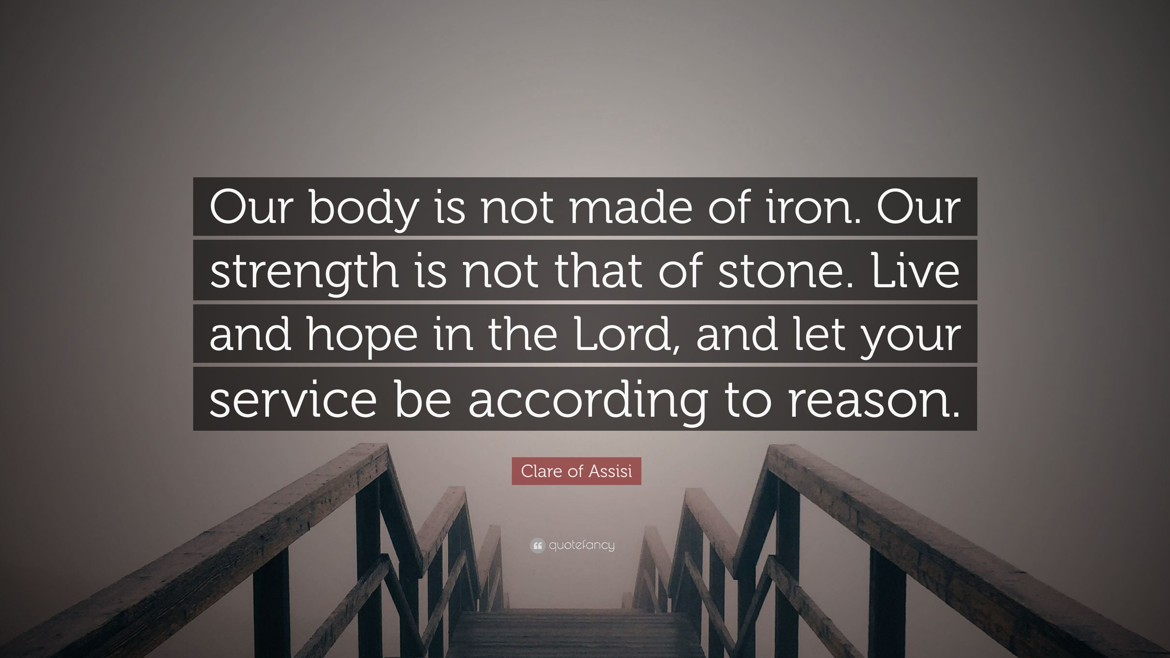 "Clare of Assisi Quote: ""Our body is not made of iron  Our strength"