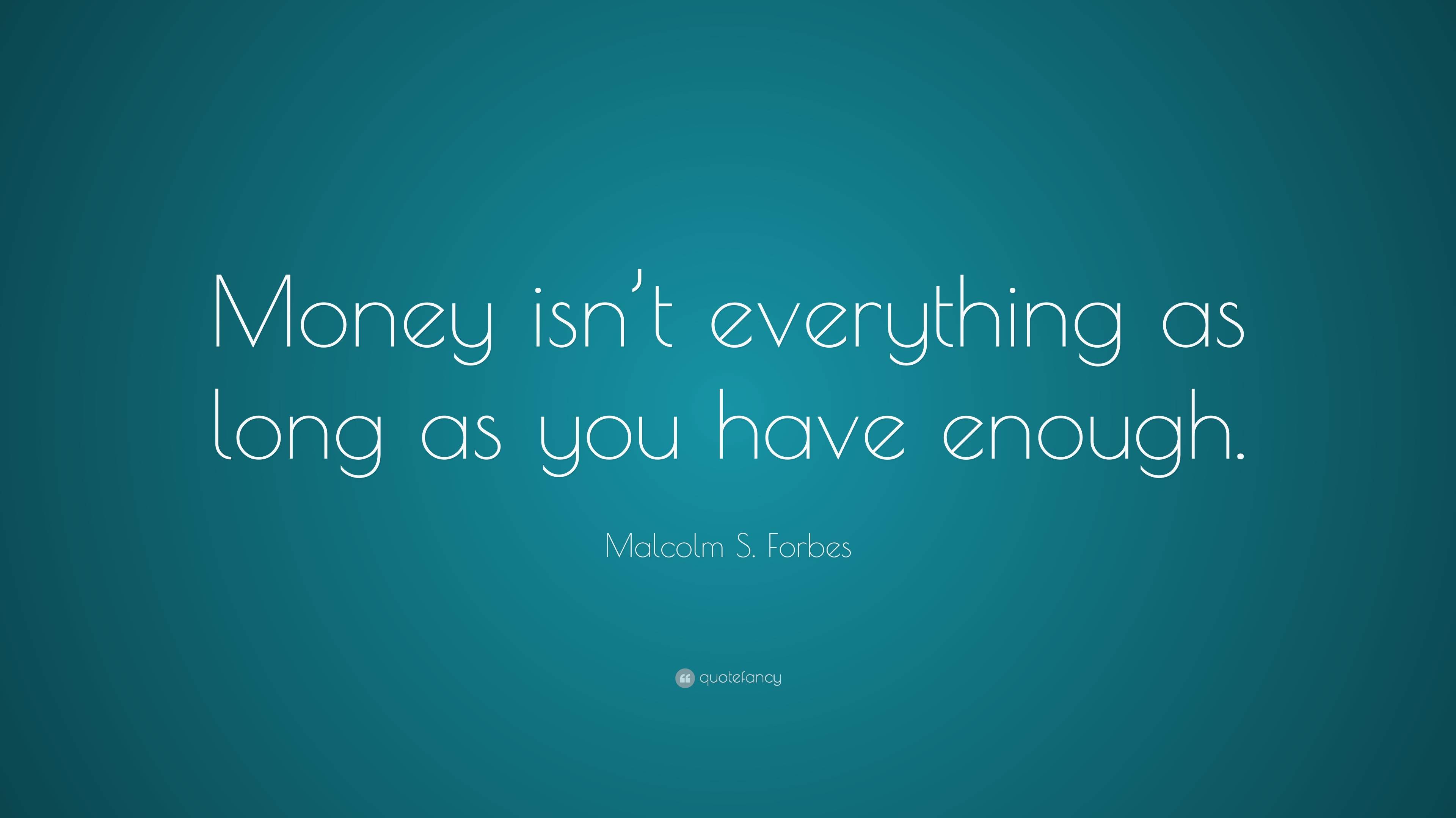 "Malcolm S. Forbes Quote: ""Money isn\'t everything as long as ..."