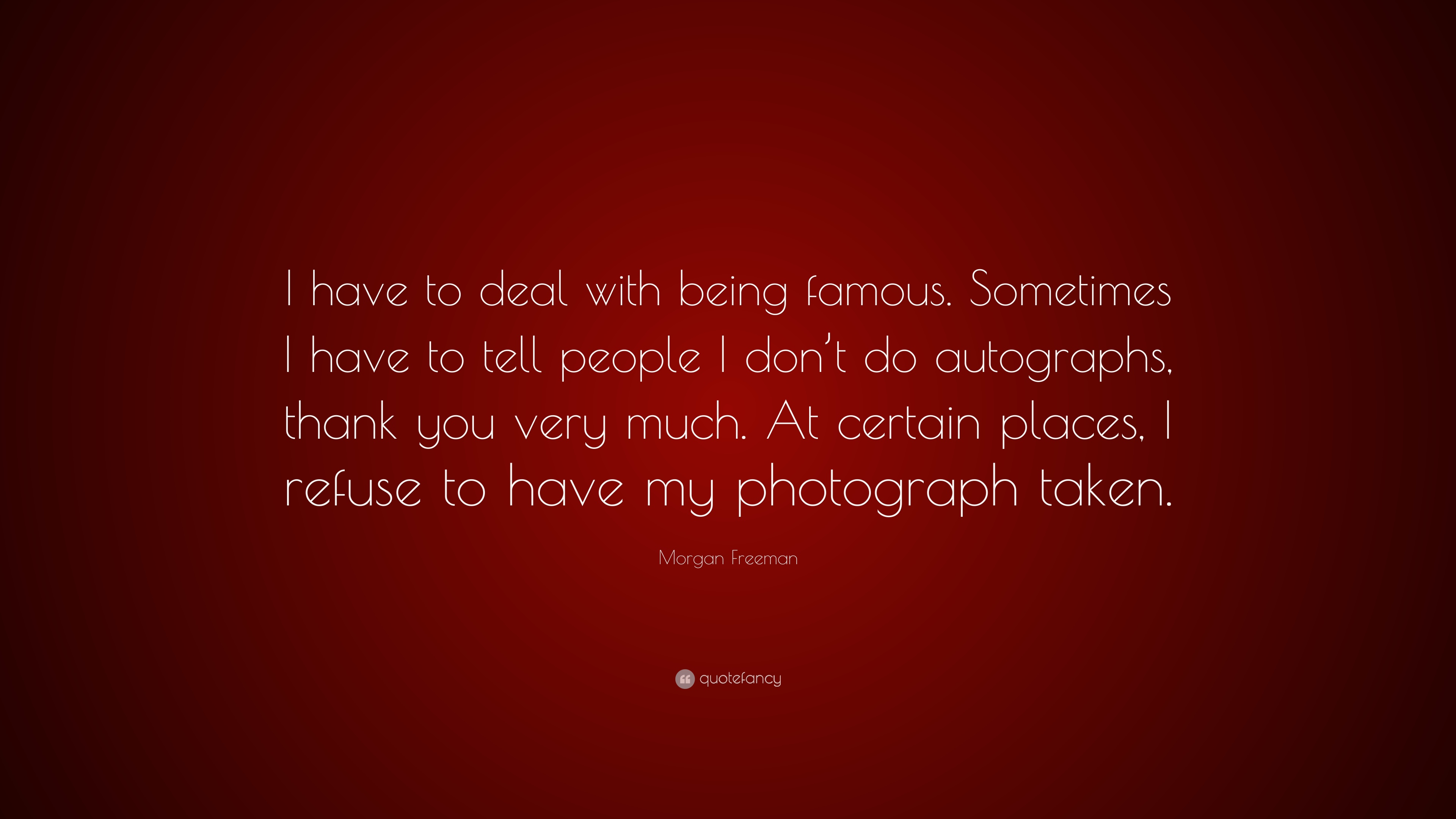 Morgan Freeman Quote I Have To Deal With Being Famous Sometimes I