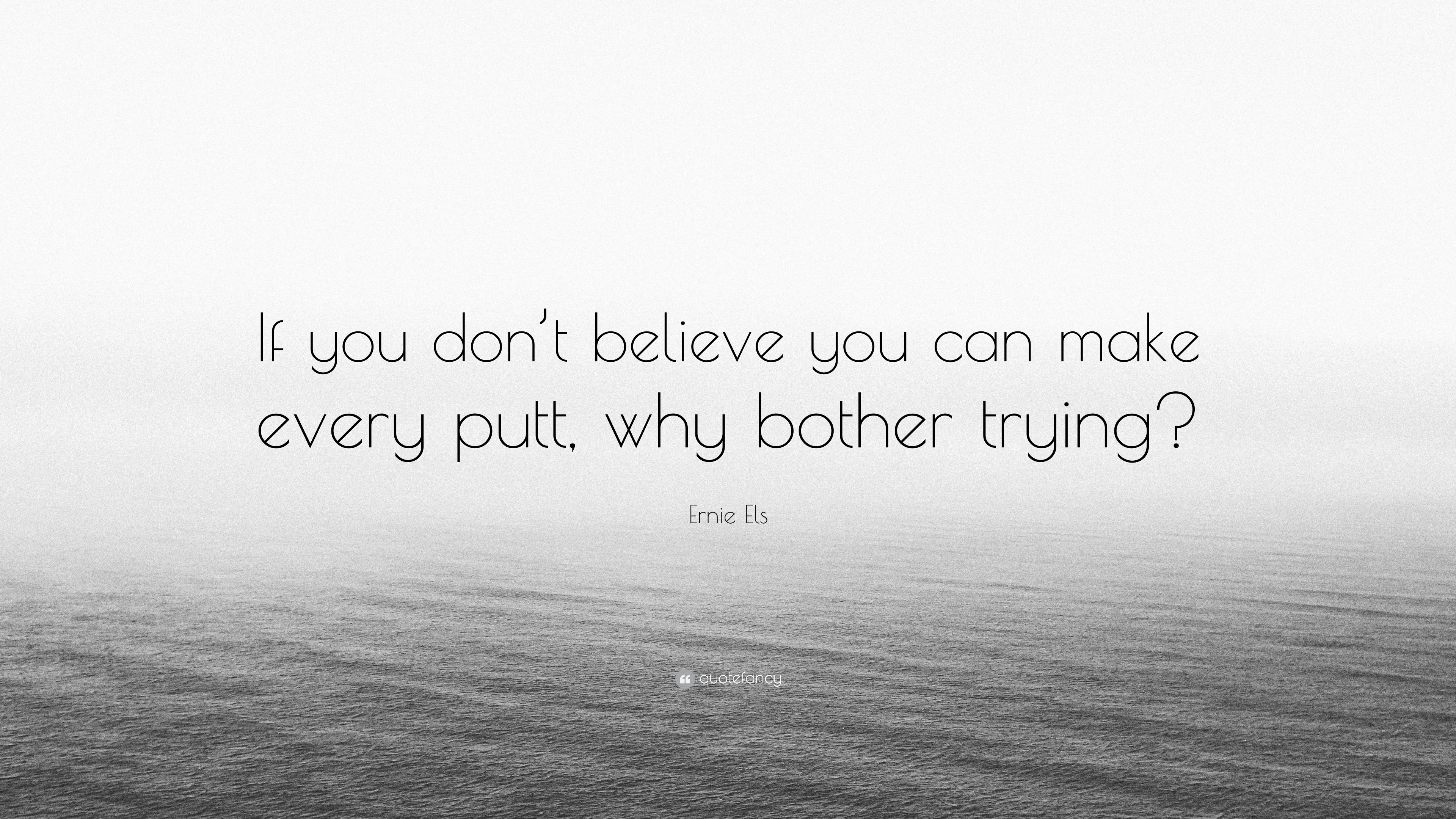Ernie Els Quote If You Dont Believe You Can Make Every Putt Why