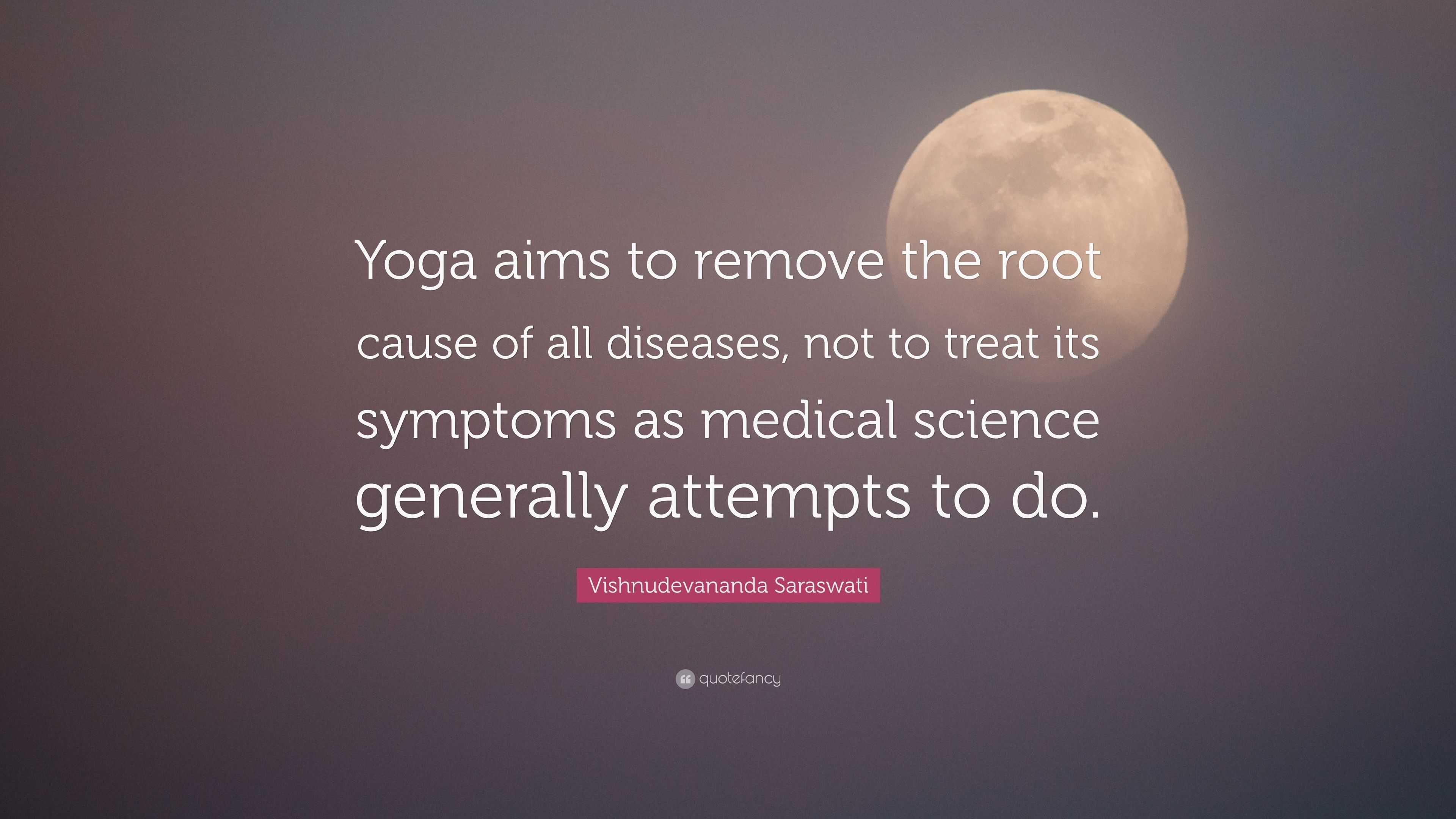 """Vishnudevananda Saraswati Quote: """"Yoga aims to remove the root cause"""