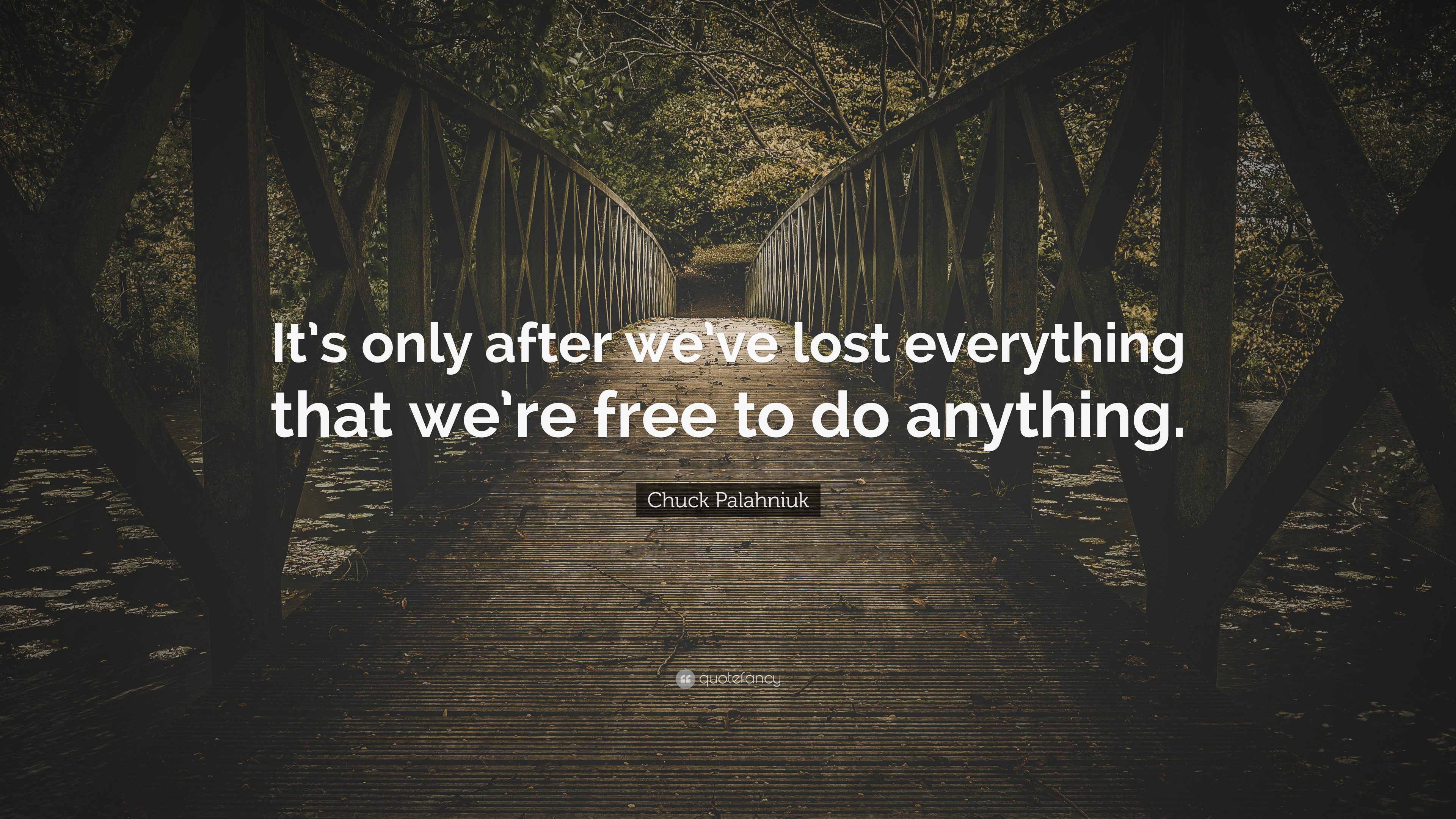 Chuck Palahniuk Quote Its Only After Weve Lost Everything That