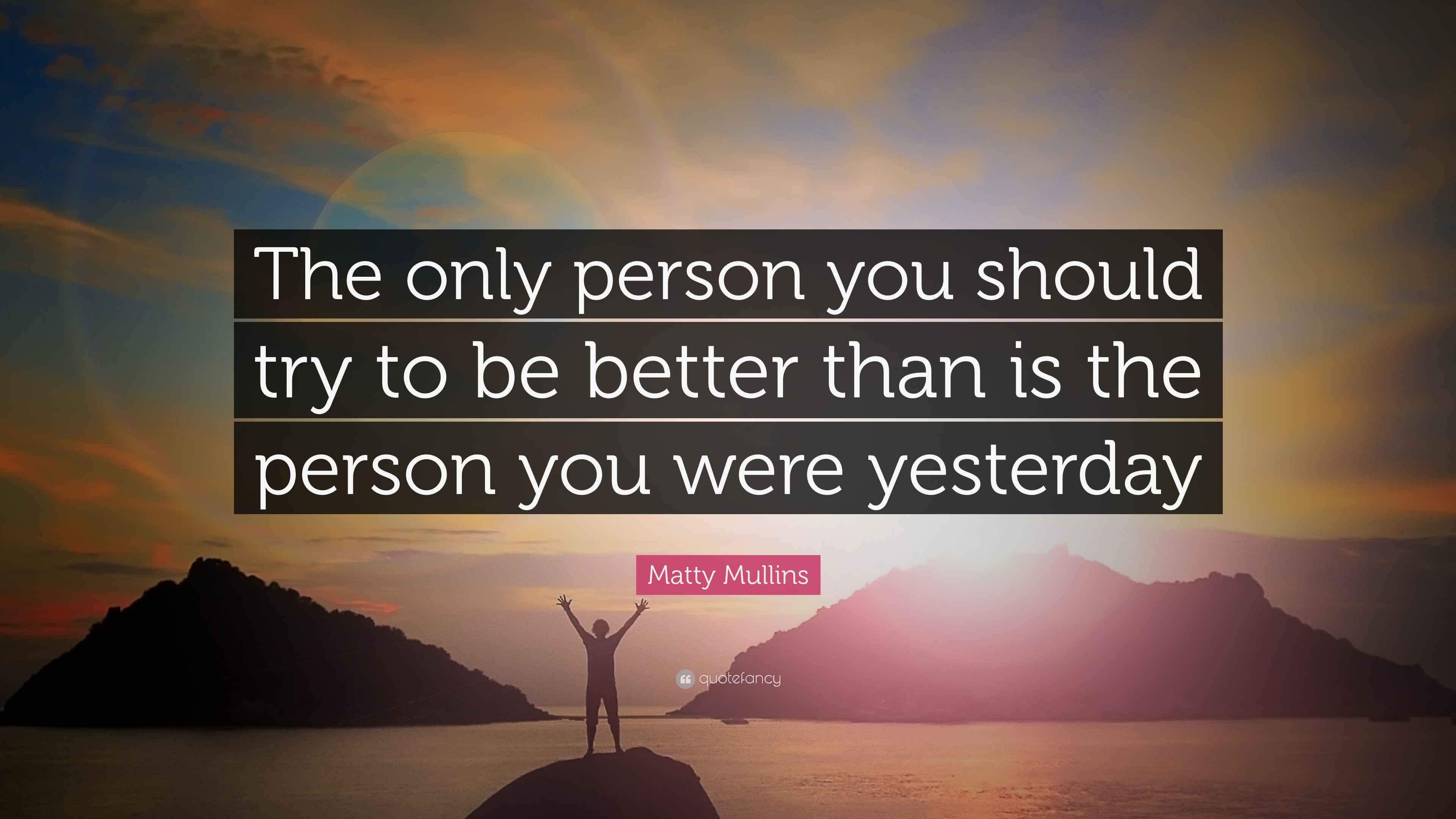 """Matty Mullins Quote: """"The Only Person You Should Try To Be"""