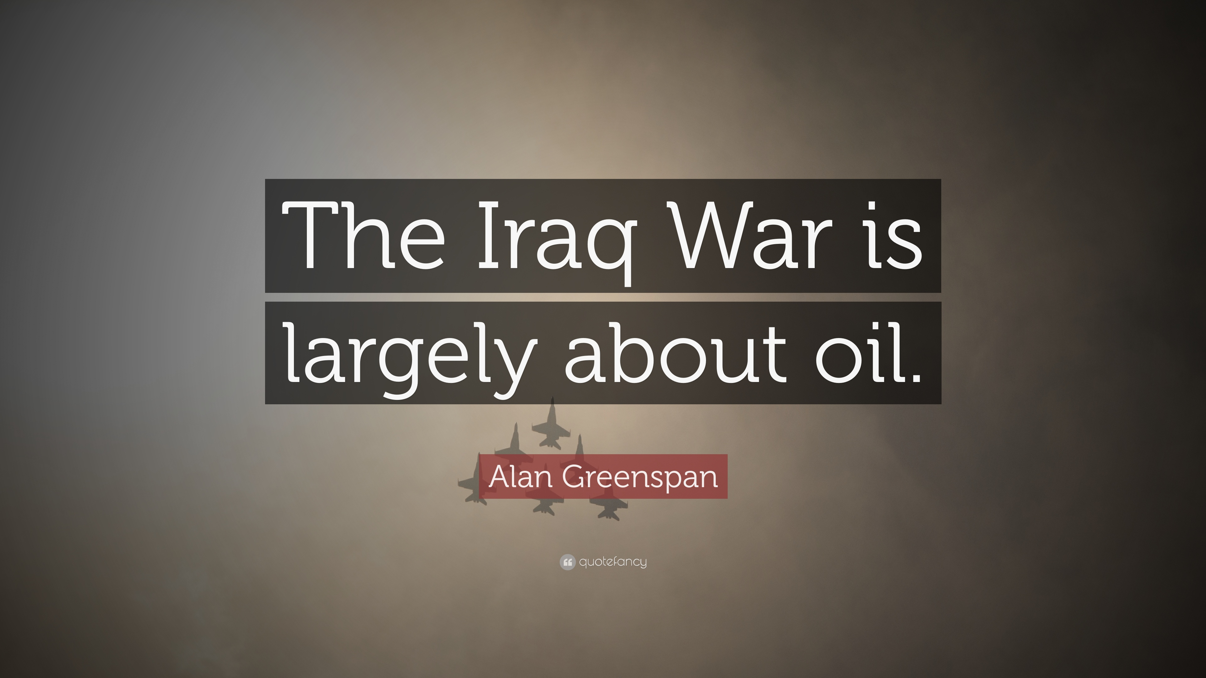 "Oil Quote Alan Greenspan Quote ""The Iraq War Is Largely About Oil."" 10"