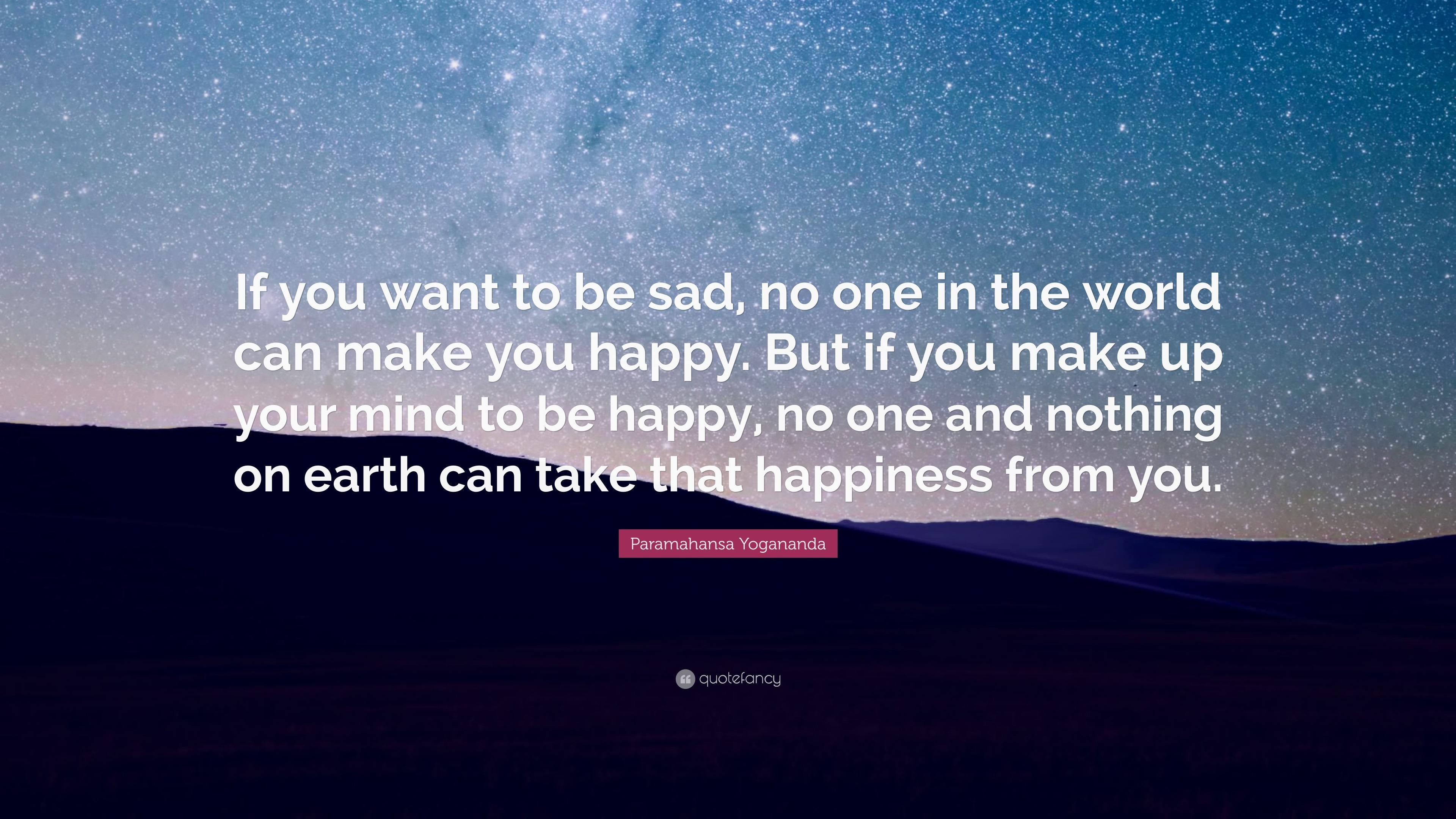 """Paramahansa Yogananda Quote: """"If You Want To Be Sad, No"""