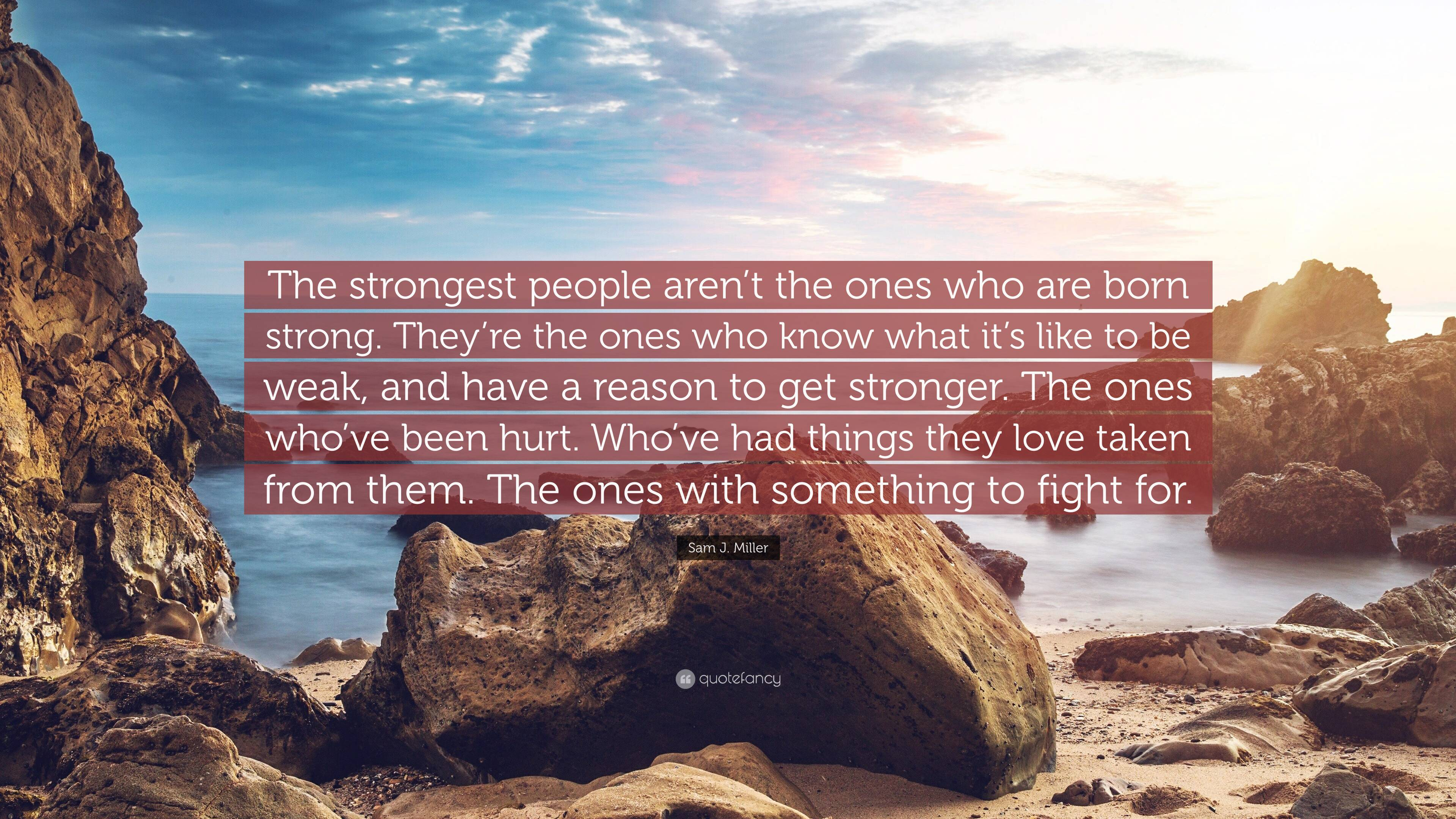 """Sam J. Miller Quote """"The strongest people aren't the ones who are ..."""